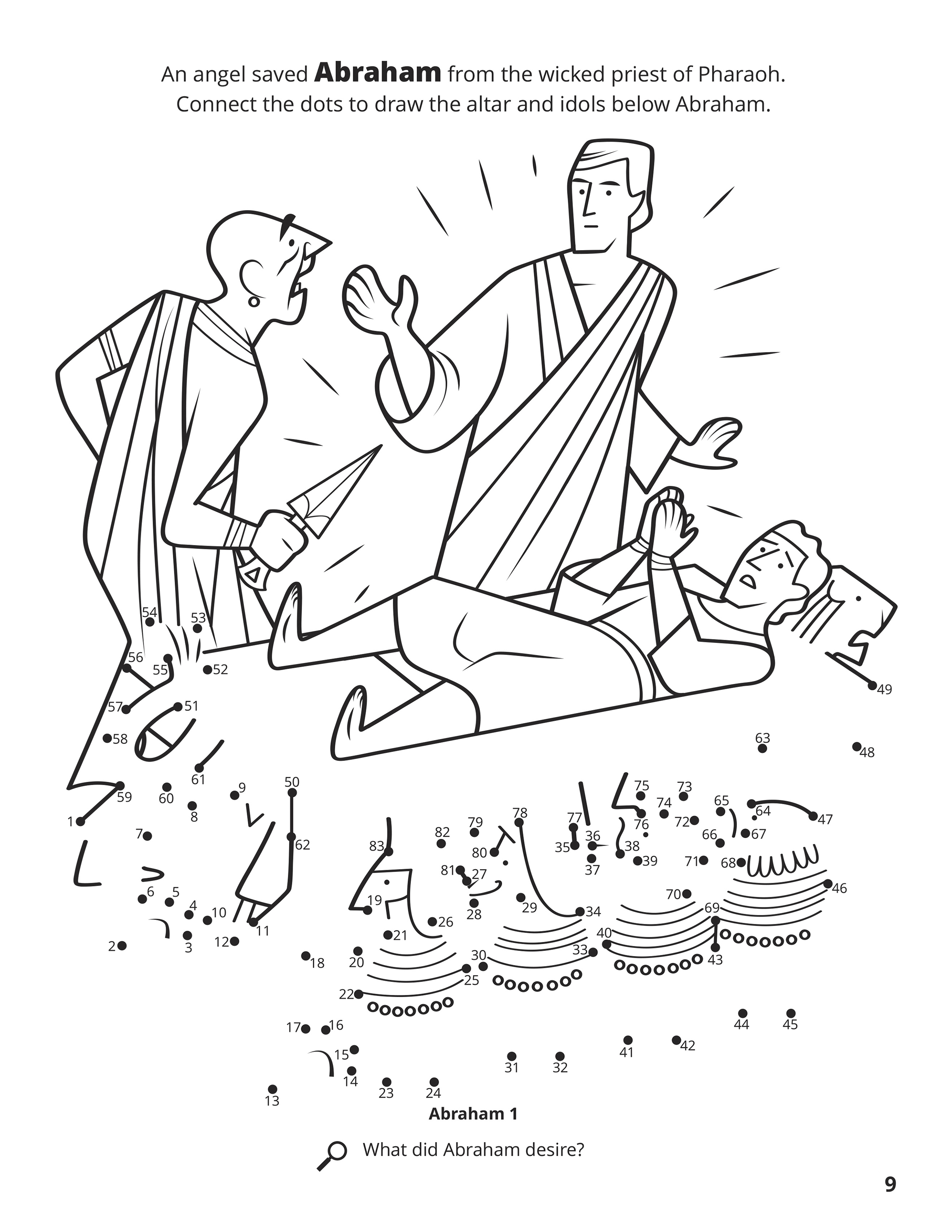 An angel saved Abraham from the wicked priest of Pharaoh. Connect the dots to draw the altar and idols below Abraham. Location in the Scriptures: Abraham 1. Search the Scriptures: What did Abraham desire?