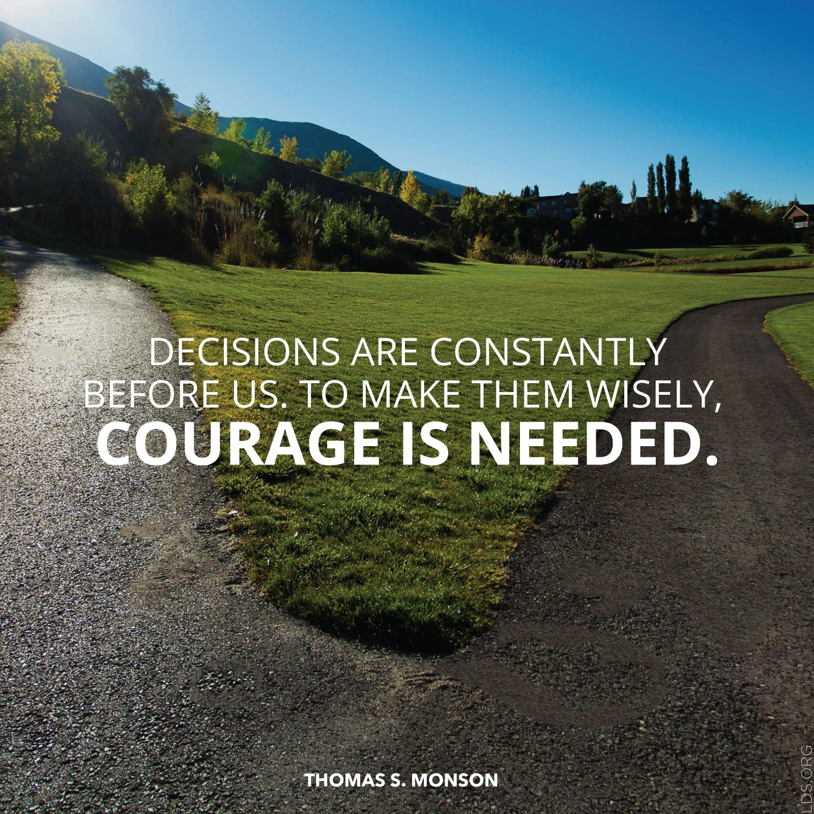"""""""Decisions are constantly before us. To make them wisely, courage is needed.""""—President Thomas S. Monson, """"The Three Rs of Choice"""""""