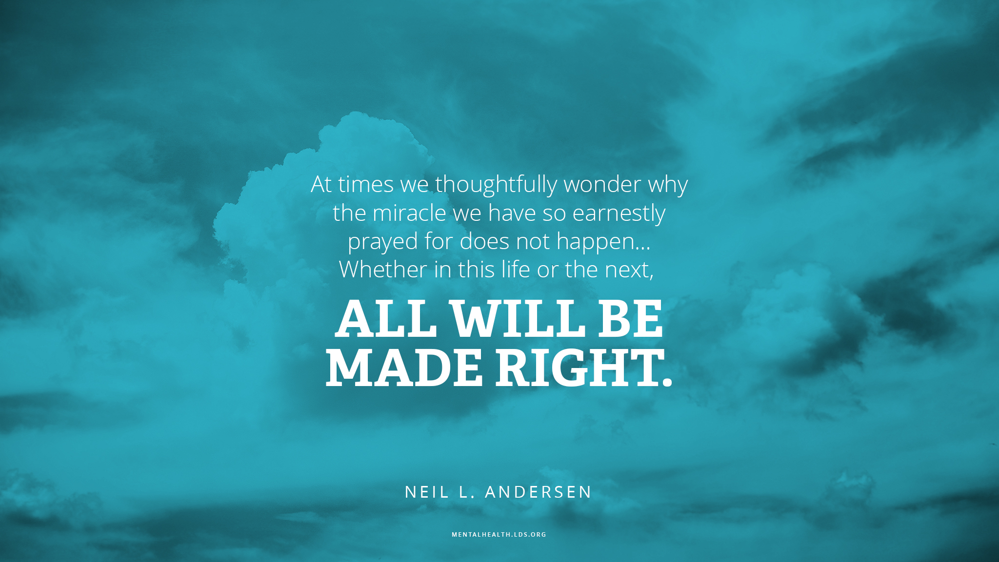 """""""At times we thoughtfully wonder why the miracle we have so earnestly prayed for does not happen … Whether in this life or the next, all will be made right.""""—Elder Neil L. Andersen, """"What Thinks Christ of Me?"""""""