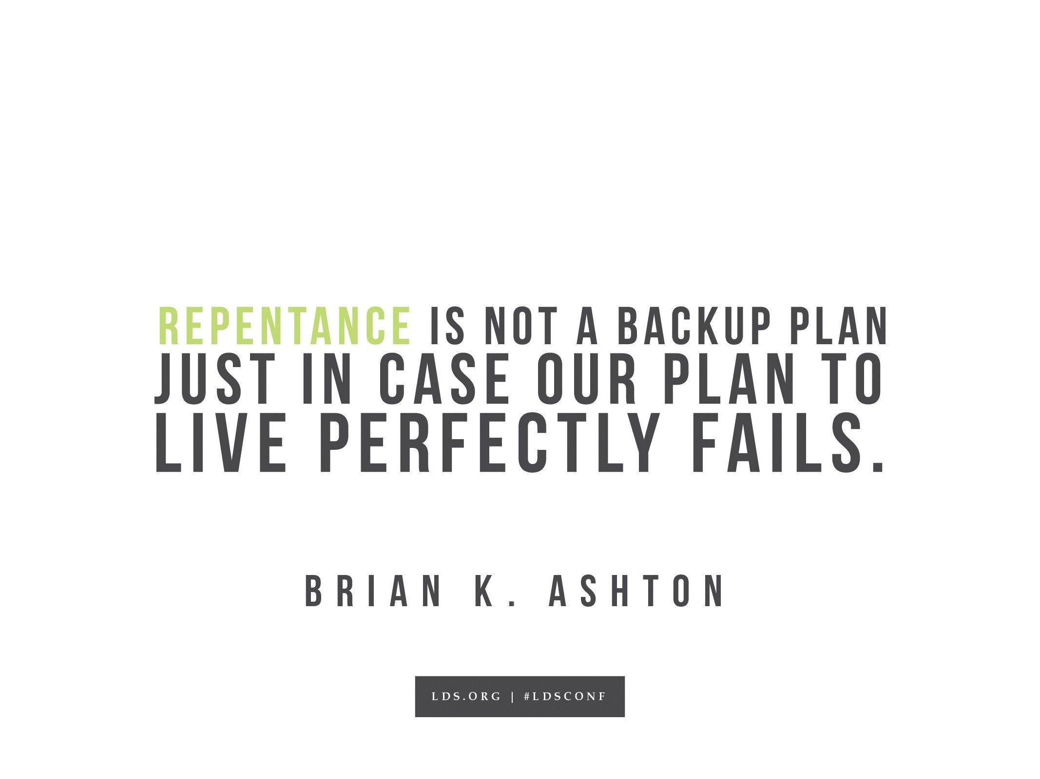 """""""Repentance is not a backup plan just in case our plan to live perfectly fails.""""—Brian K. Ashton, """"The Doctrine of Christ"""""""