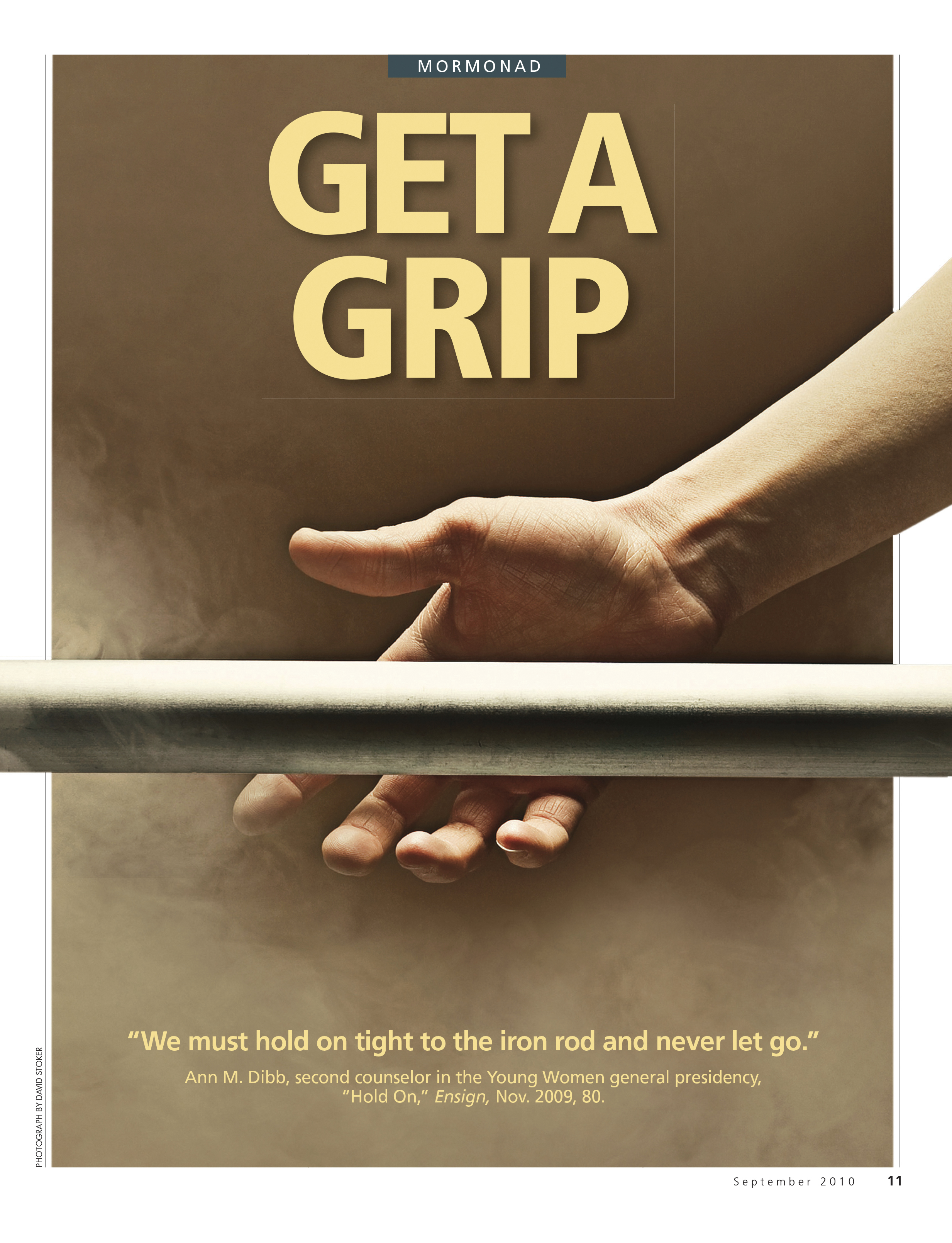 "Get a Grip. ""We must hold on tight to the iron rod and never let go."" Ann M. Dibb, second counselor in the Young Women general presidency, ""Hold On,"" Ensign, Nov. 2009, 80. Sept. 2010 © undefined ipCode 1."