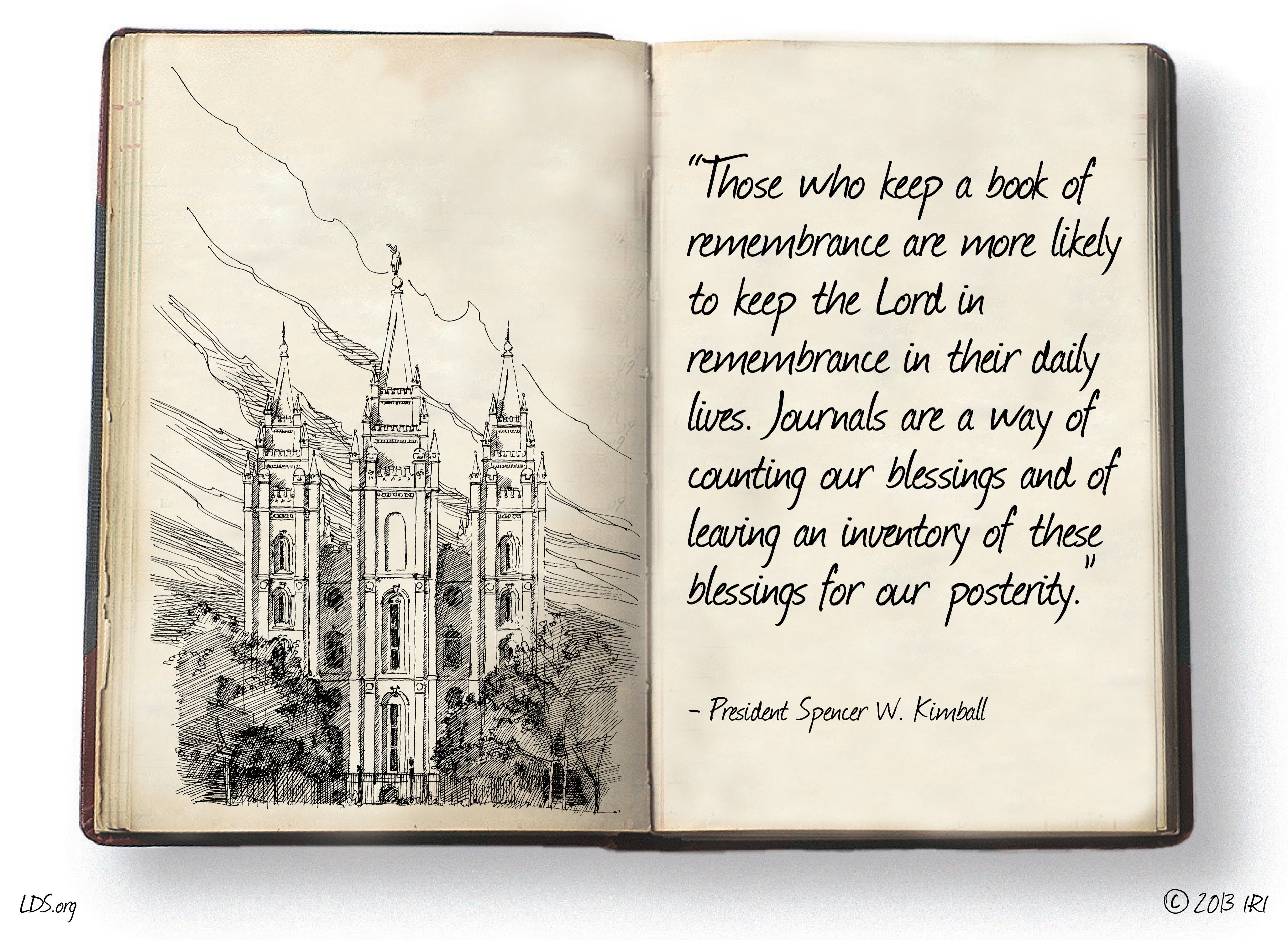 """""""Those who keep a book of remembrance are more likely to keep the Lord in remembrance in their daily lives. Journals are a way of counting our blessings and of leaving an inventory of these blessings for our posterity.""""—President Spencer W. Kimball, """"Listen to the Prophets"""""""