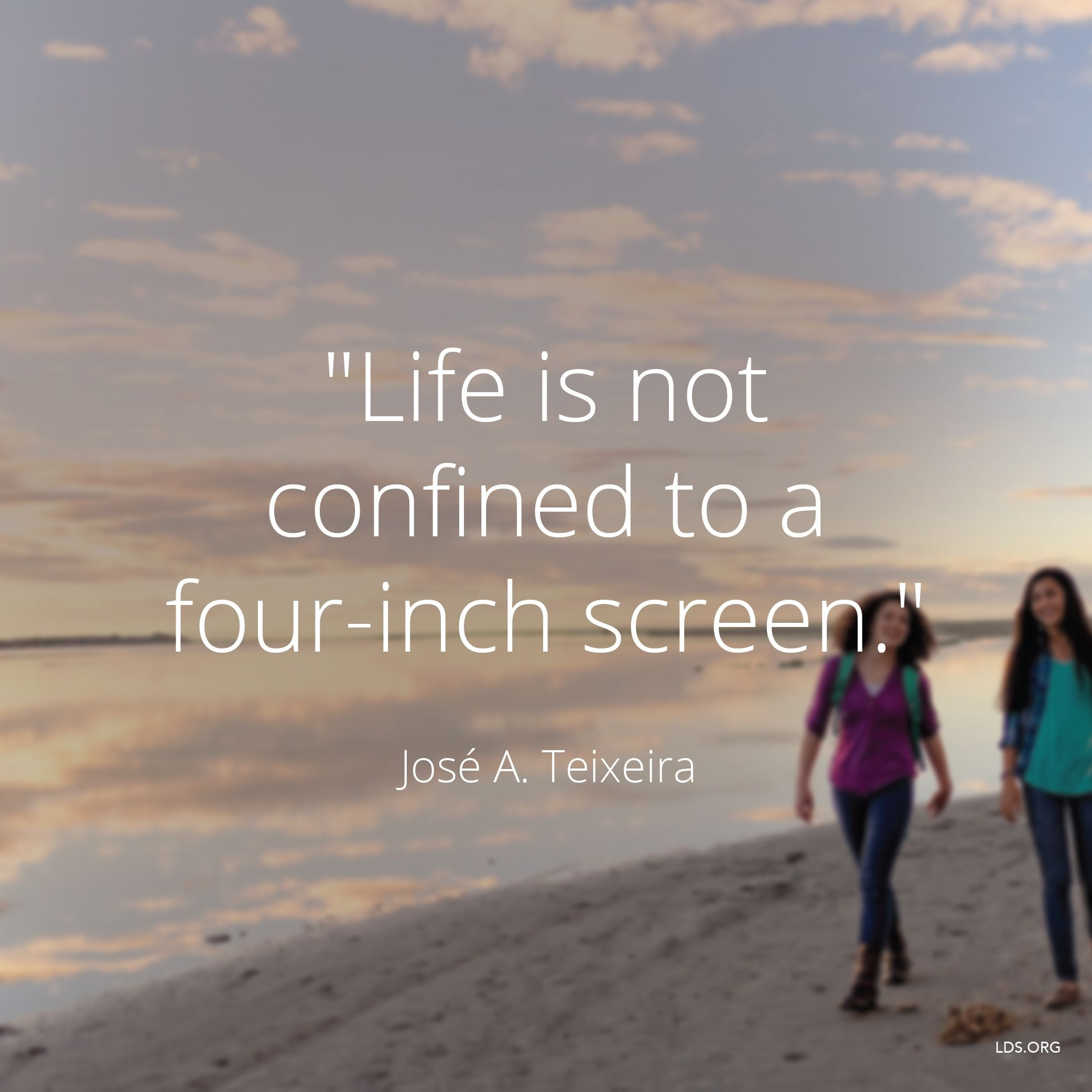 """""""Life is not confined to a four-inch screen.""""—Elder José A. Teixeira, """"Seeking the Lord"""""""