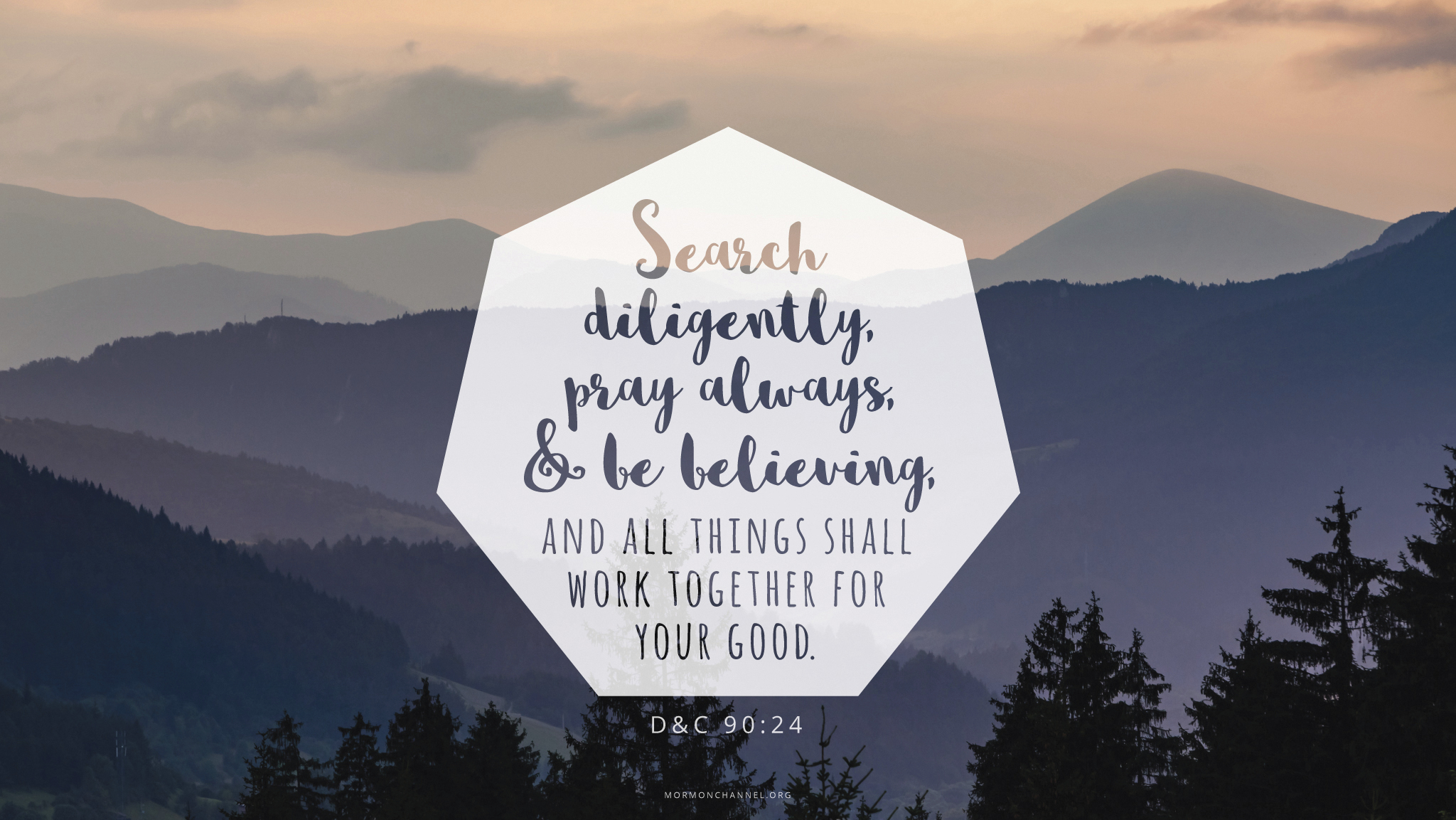 """""""Search diligently, pray always, and be believing, and all things shall work together for your good.""""—Doctrine and Covenants 90:24"""