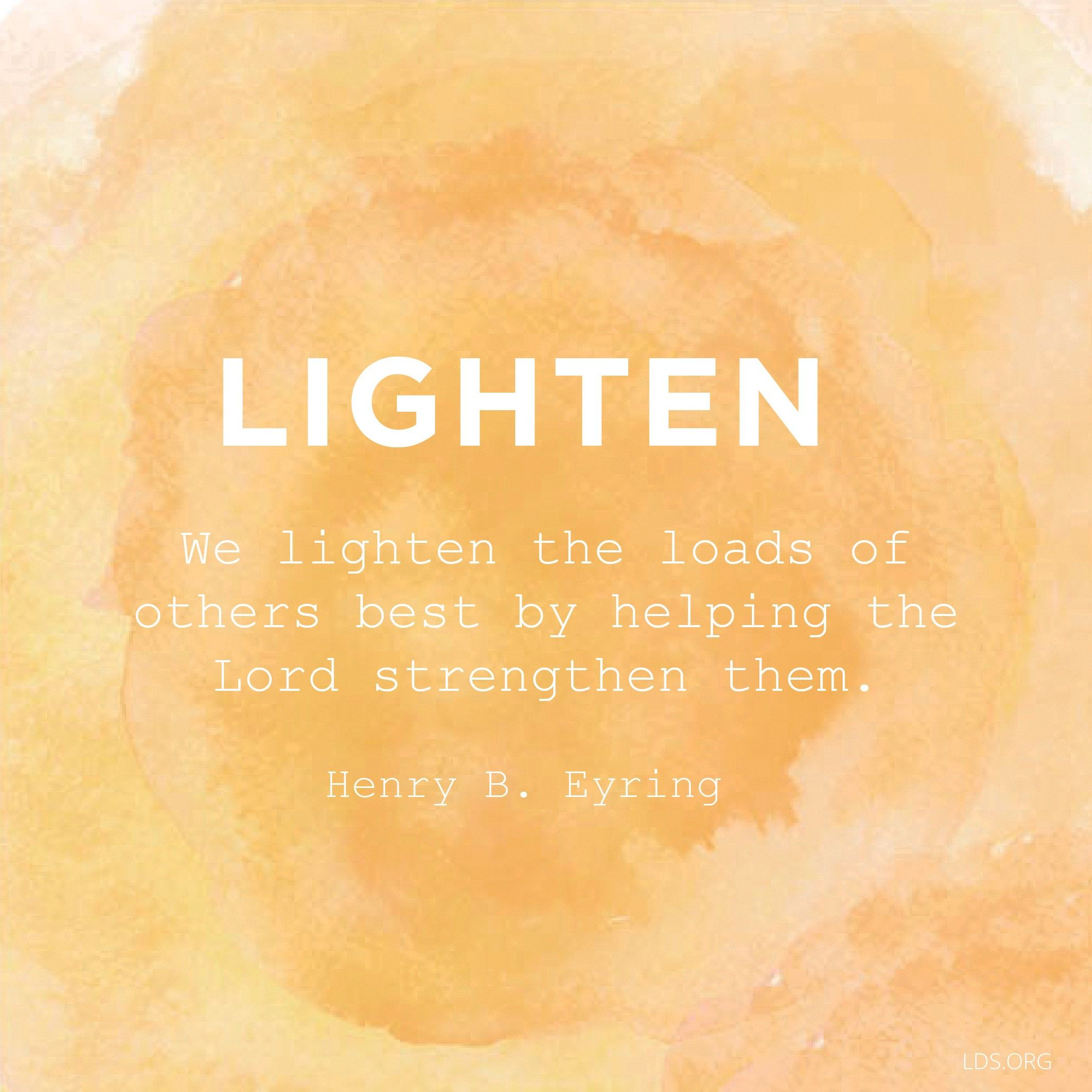 """""""We lighten the loads of others best by helping the Lord strengthen them.""""—President Henry B. Eyring, """"The Comforter"""""""