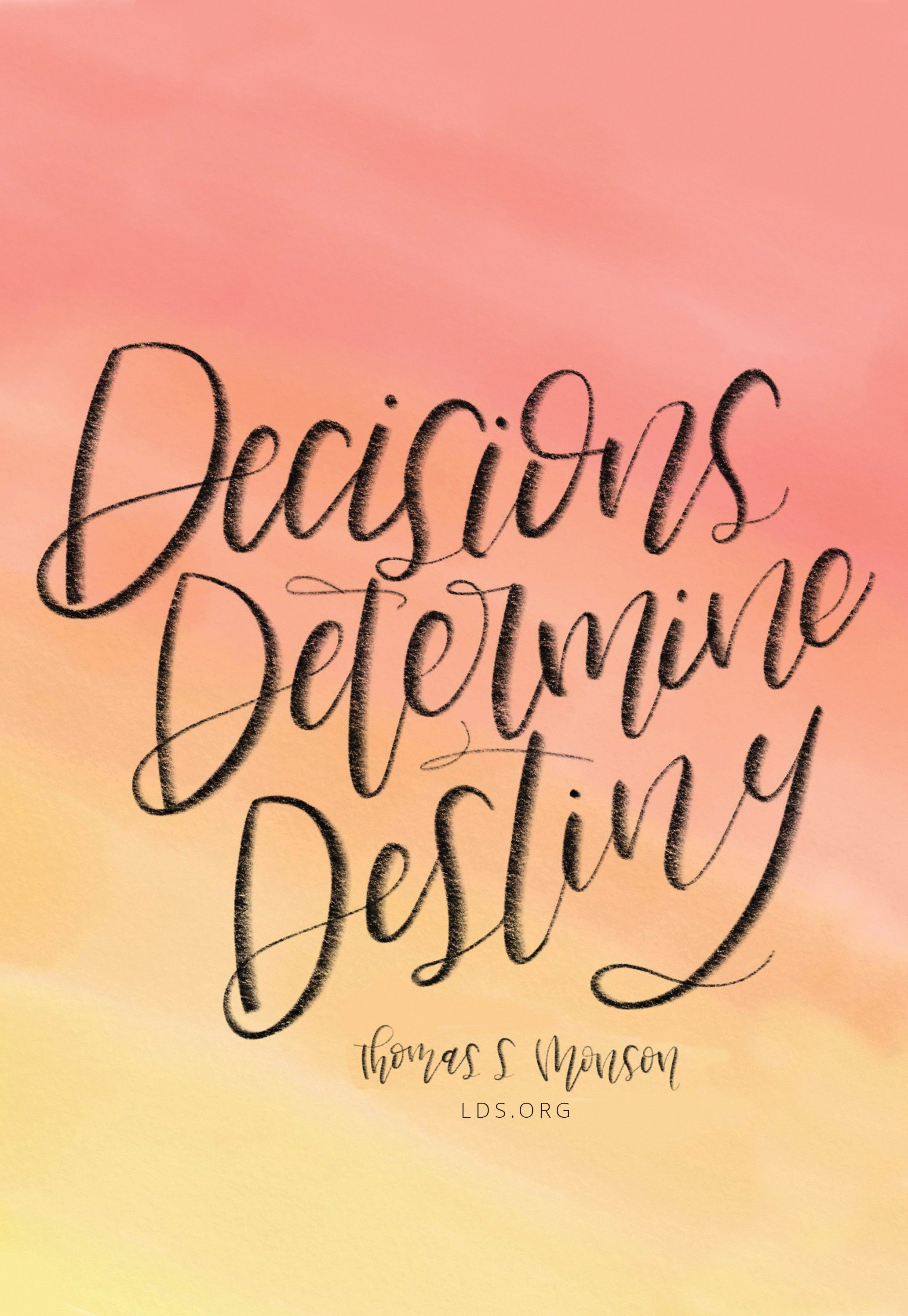 """Decisions determine destiny.""—President Thomas S. Monson, ""Decisions Determine Destiny."" Created by Emily Stanton."