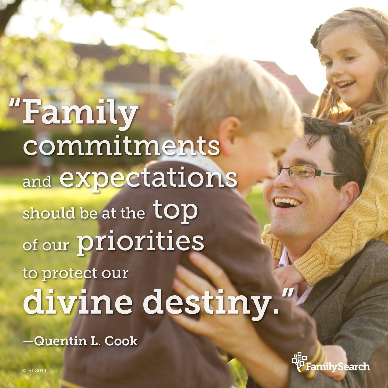 """""""Family commitments and expectations should be at the top of our priorities to protect our divine destiny.""""—Elder Quentin L. Cook, """"Roots and Branches"""""""