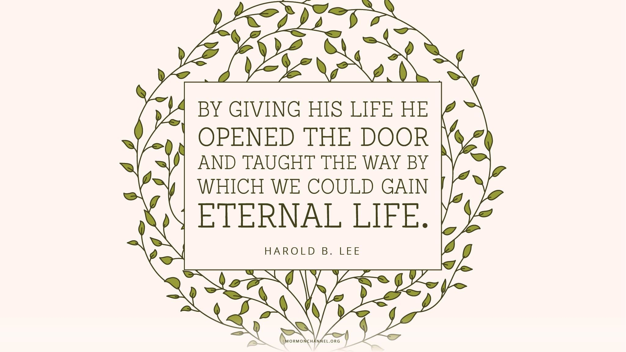 """""""By giving His life He opened the door … and taught the way by which we could gain eternal life.""""—President Harold B. Lee, Teachings of Presidents of the Church: Harold B. Lee"""