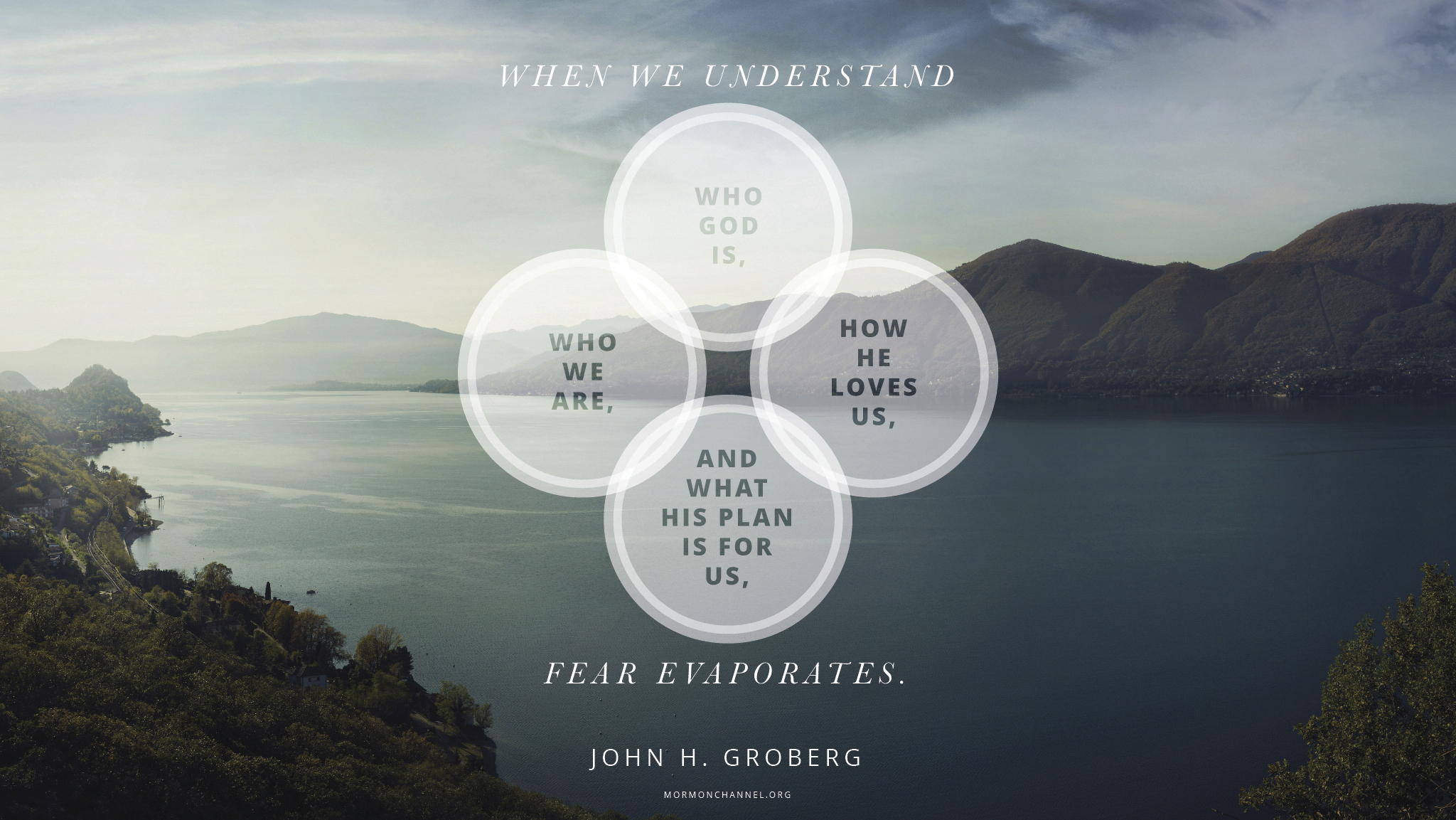 """""""When we understand who God is, who we are, how He loves us, and what His plan is for us, fear evaporates.""""—Elder John H. Groberg, """"The Power of God's Love"""" © undefined ipCode 1."""