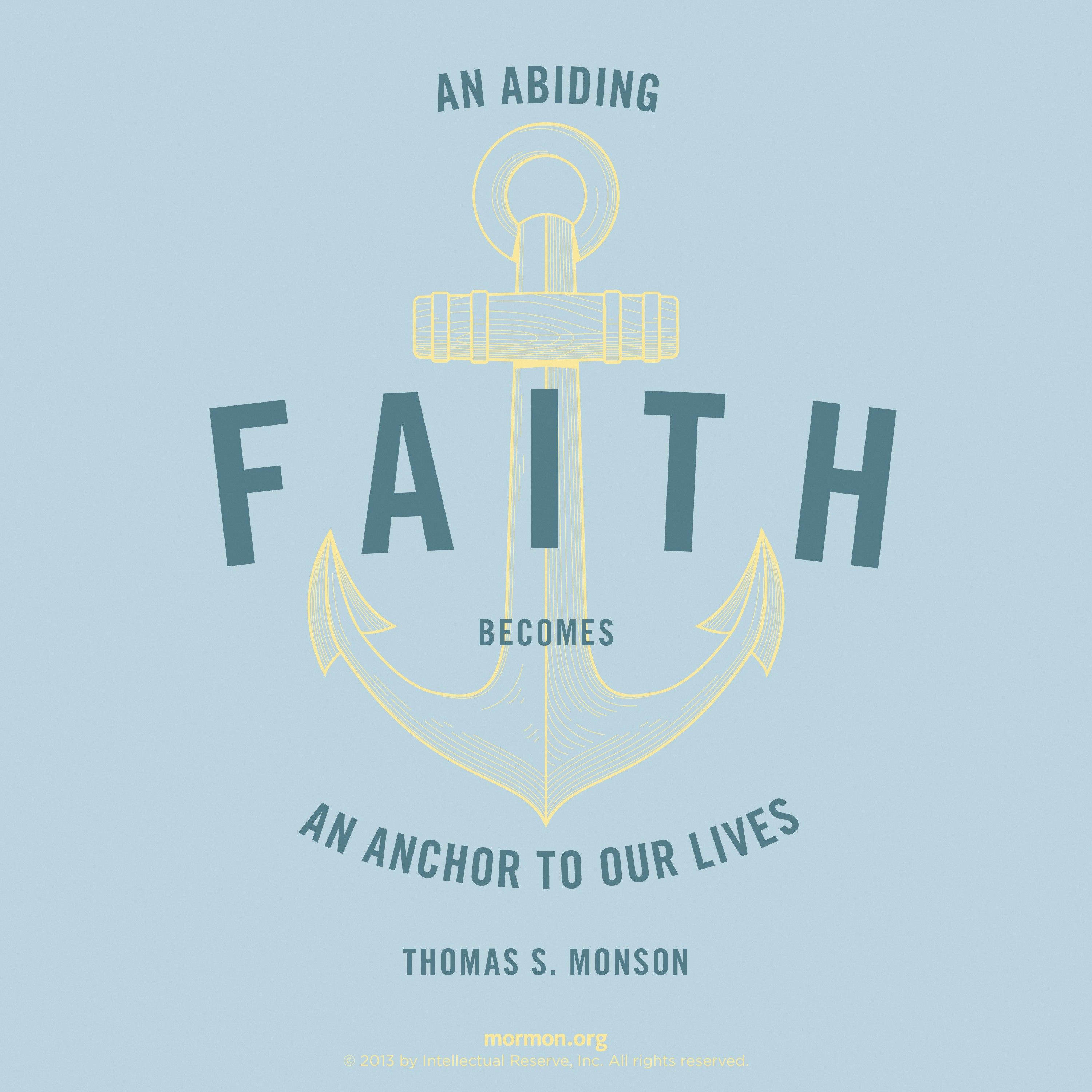 """""""An abiding faith becomes an anchor to our lives.""""—President Thomas S. Monson, """"The Lighthouse of the Lord: A Message to the Youth of the Church"""""""