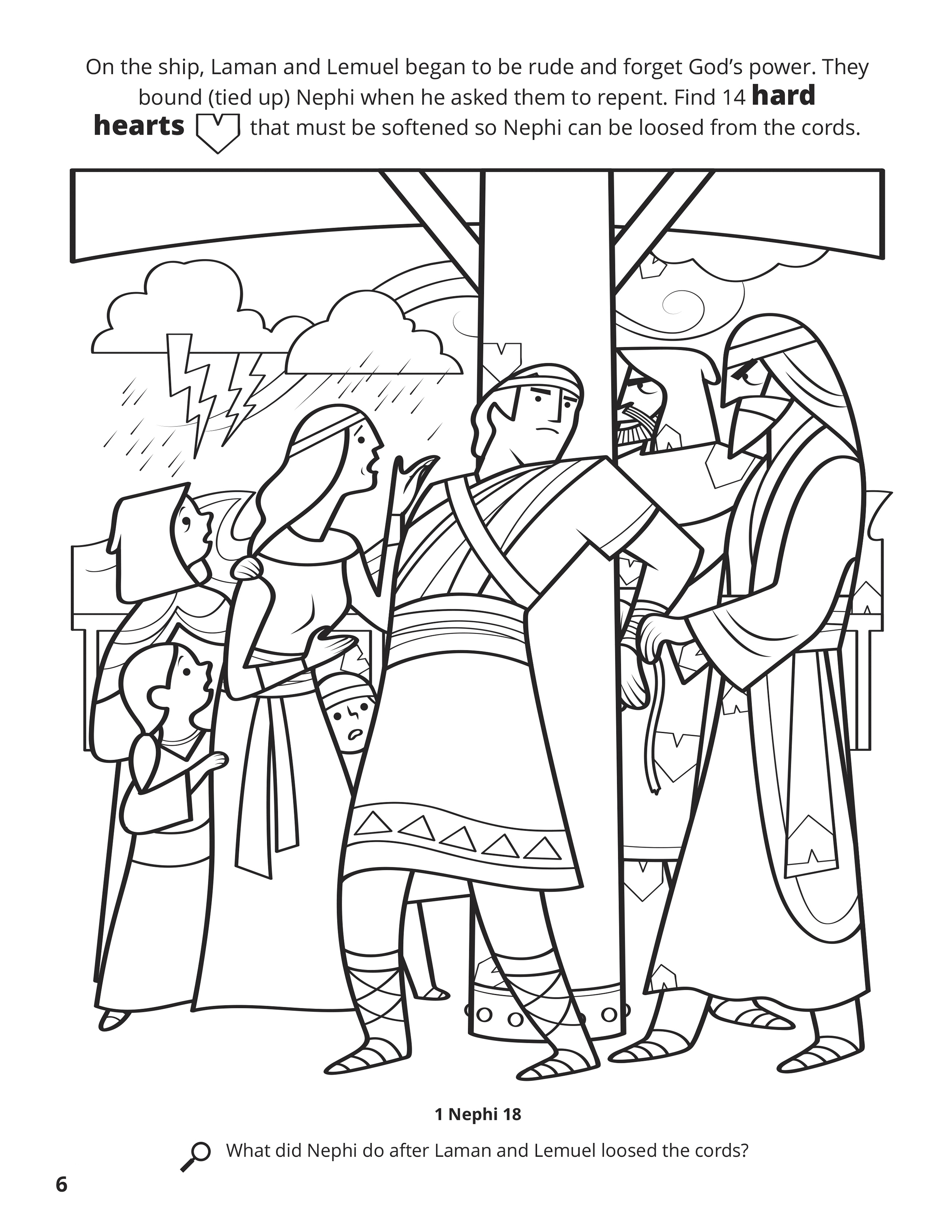 On the ship, Laman and Lemuel began to be rude and forget God's power. They bound (tied up) Nephi when he asked them to repent. Find 14 hard hearts that must be softened so Nephi can be loosed from the cords. Location in the Scriptures: 1 Nephi 18. Search the Scriptures: What did Nephi do after Laman and Lemuel loosed the cords?