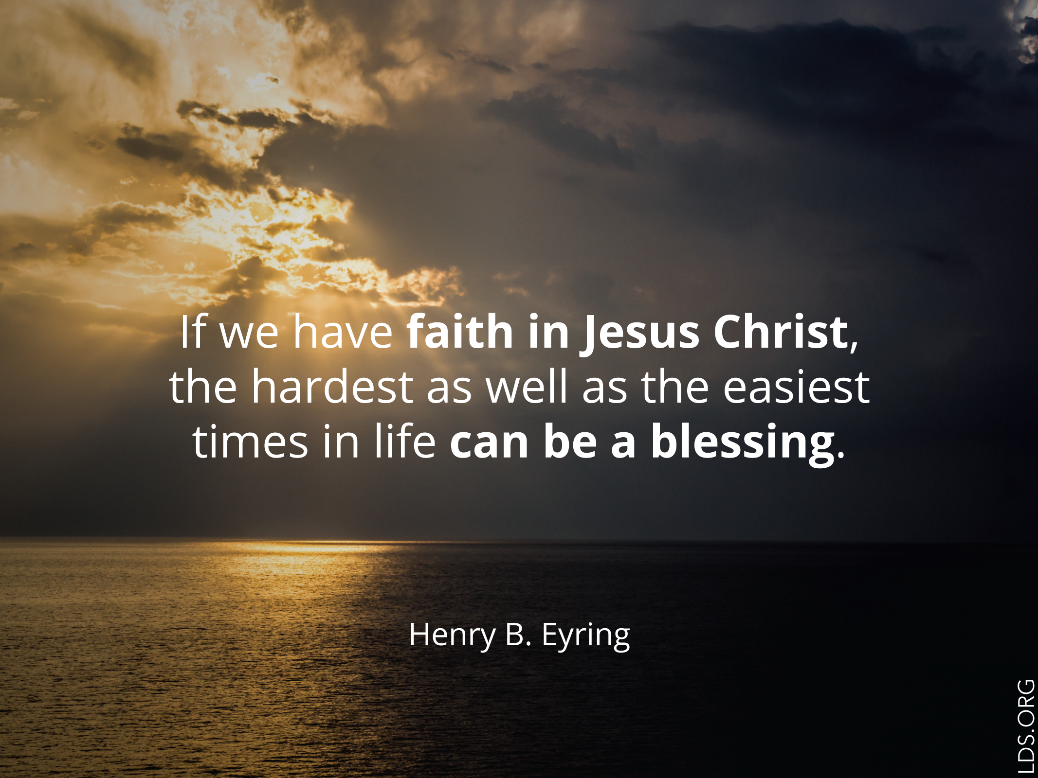 "Meme with a quote by Henry B. Eyring reading ""If we have faith in Jesus Christ, the hardest as well as the easiest times in life can be a blessing.""  English language.  © See Individual Images ipCode 1."