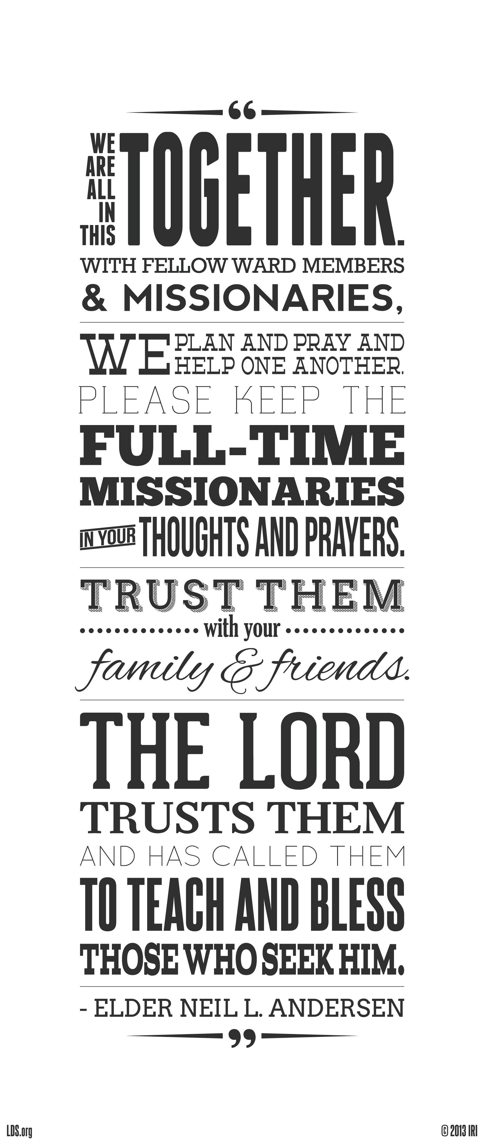 """""""We are all in this together. With fellow ward members and missionaries, we plan and pray and help one another. Please keep the full-time missionaries in your thoughts and prayers. Trust them with your family and friends. The Lord trusts them and has called them to teach and bless those who seek Him.""""—Elder Neil L. Andersen, """"It's a Miracle"""""""