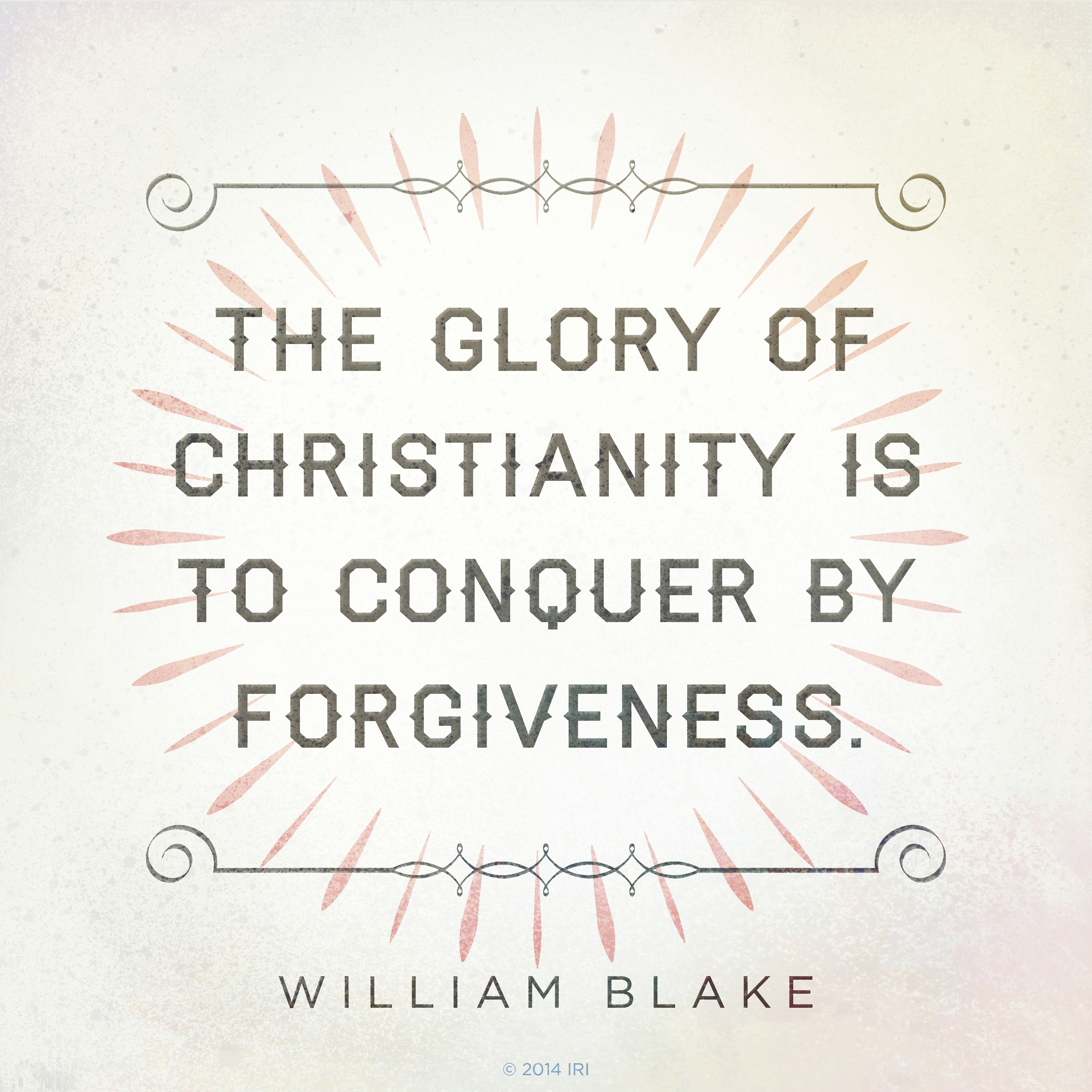 """""""The glory of Christianity is to conquer by forgiveness.""""—William Blake, Jerusalem: The Emanation of the Giant Albion"""