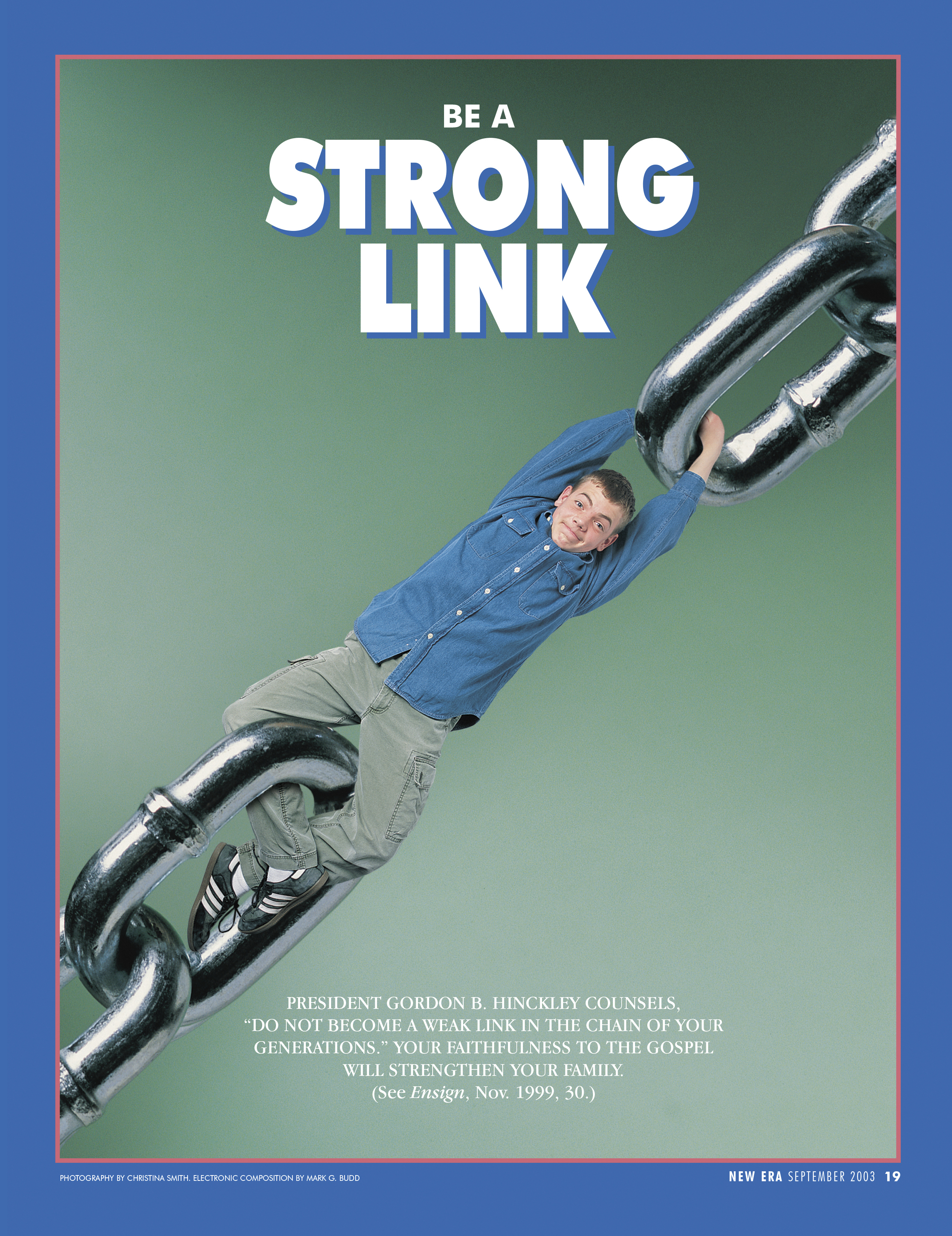 "Be a Strong Link. President Gordon B. Hinckley counsels, ""Do not become a weak link in the chain of your generations."" Your faithfulness to the gospel will strengthen your family. (See Ensign, Nov. 1999, 30.) Sept. 2003 © undefined ipCode 1."