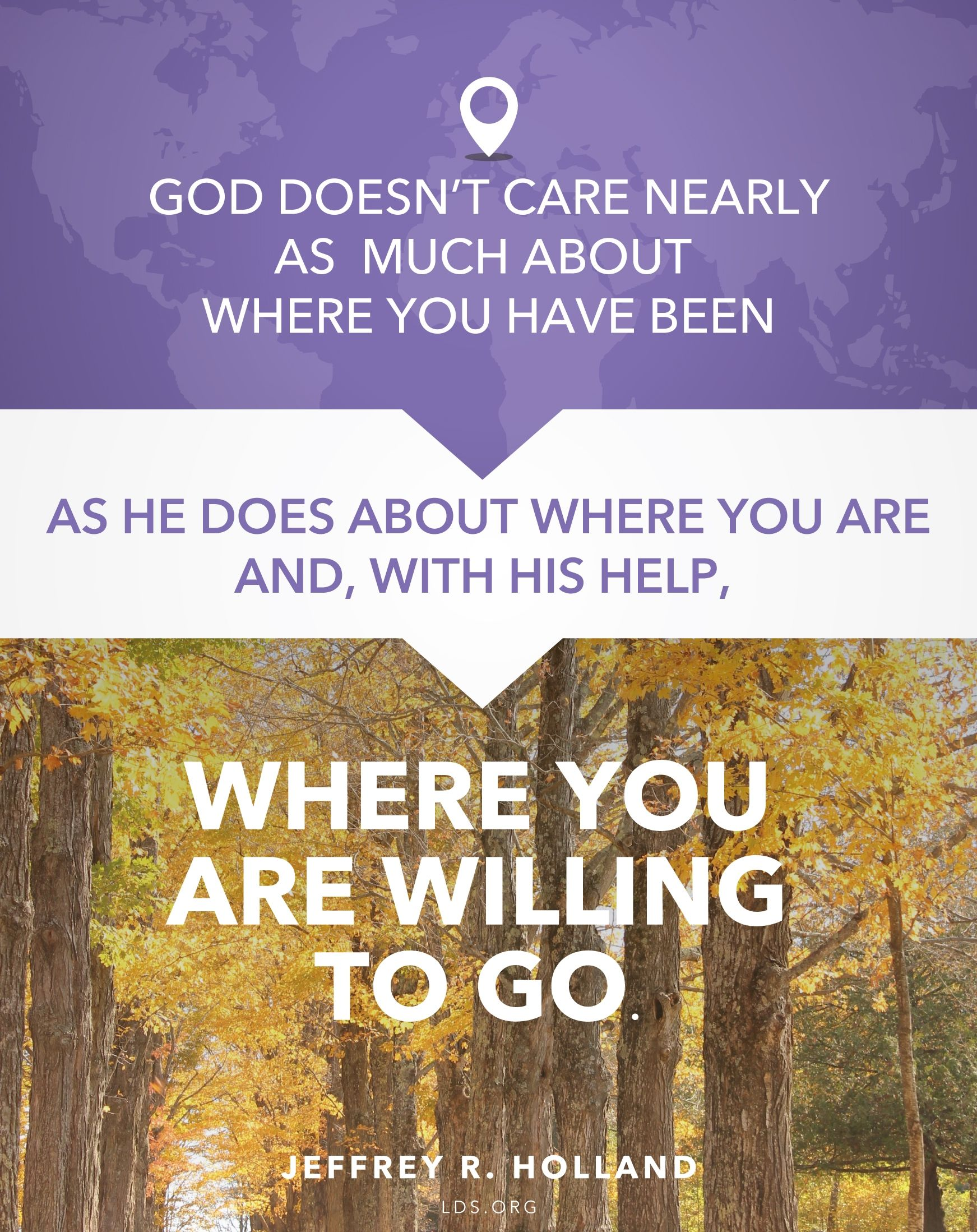 """""""God doesn't care nearly as much about where you have been as He does about where you are and, with His help, where you are willing to go.""""—Elder Jeffrey R. Holland, """"The Best Is Yet to Be"""""""