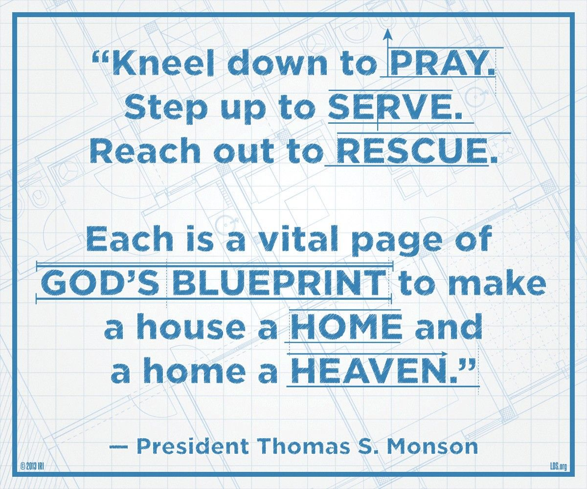 """""""Kneel down to pray. Step up to serve. Reach out to rescue. Each is a vital page of God's blueprint to make a house a home and a home a heaven.""""—President Thomas S. Monson, """"Heavenly Homes, Forever Families"""""""