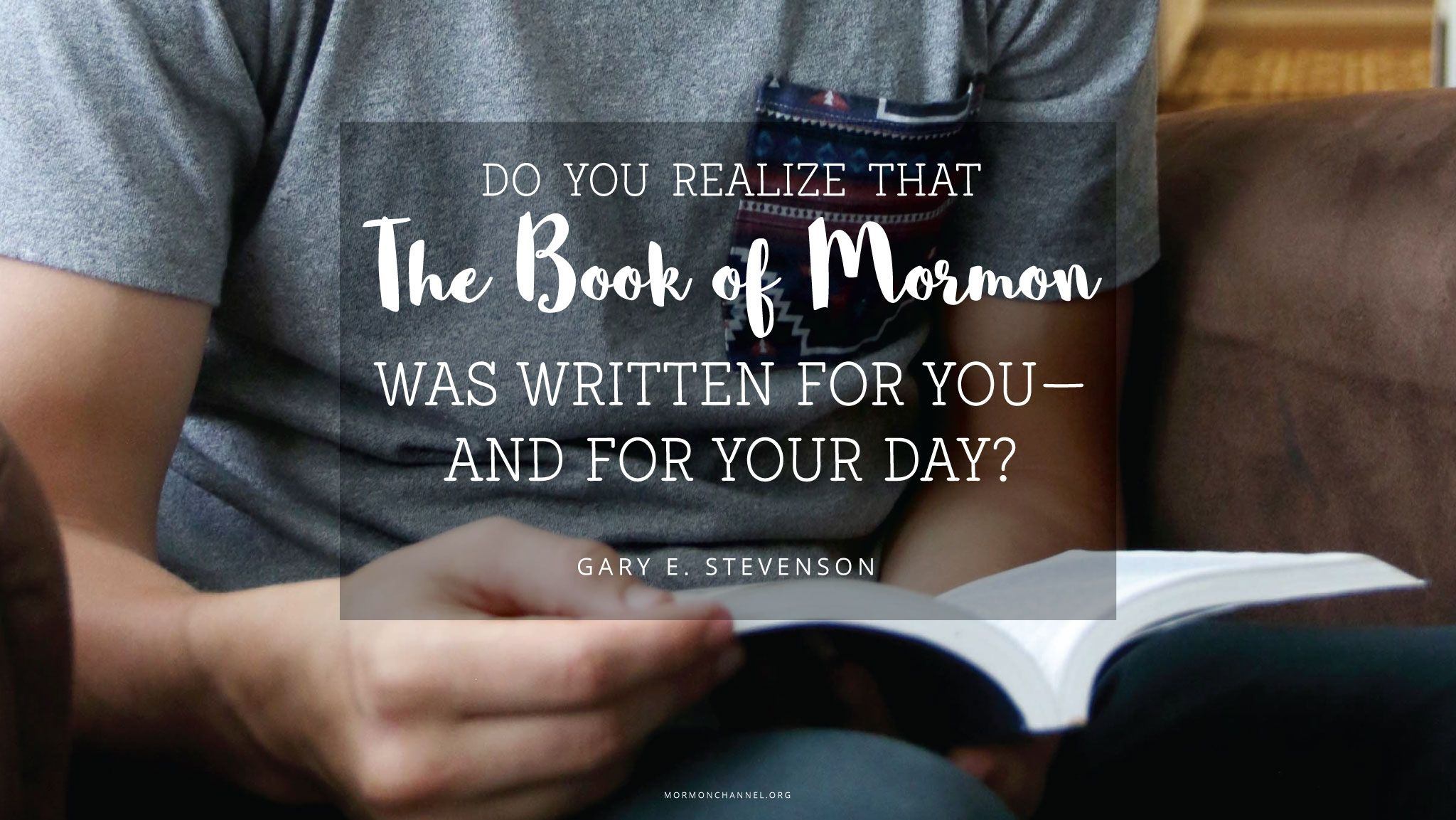 """""""Do you realize that the Book of Mormon was written for you—and for your day?""""—Elder Gary E. Stevenson, """"Look to the Book, Look to the Lord"""""""