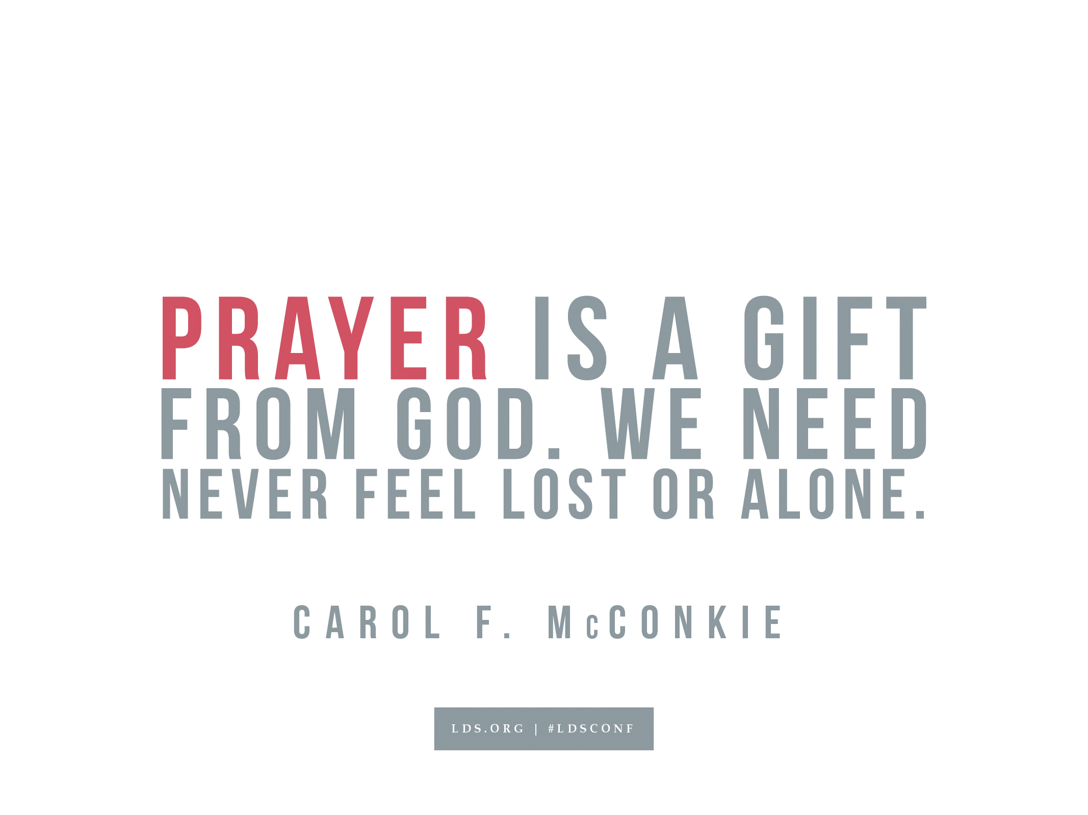 """""""Prayer is a gift from God. We need never feel lost or alone.""""—Carol F. McConkie, """"The Soul's Sincere Desire"""""""