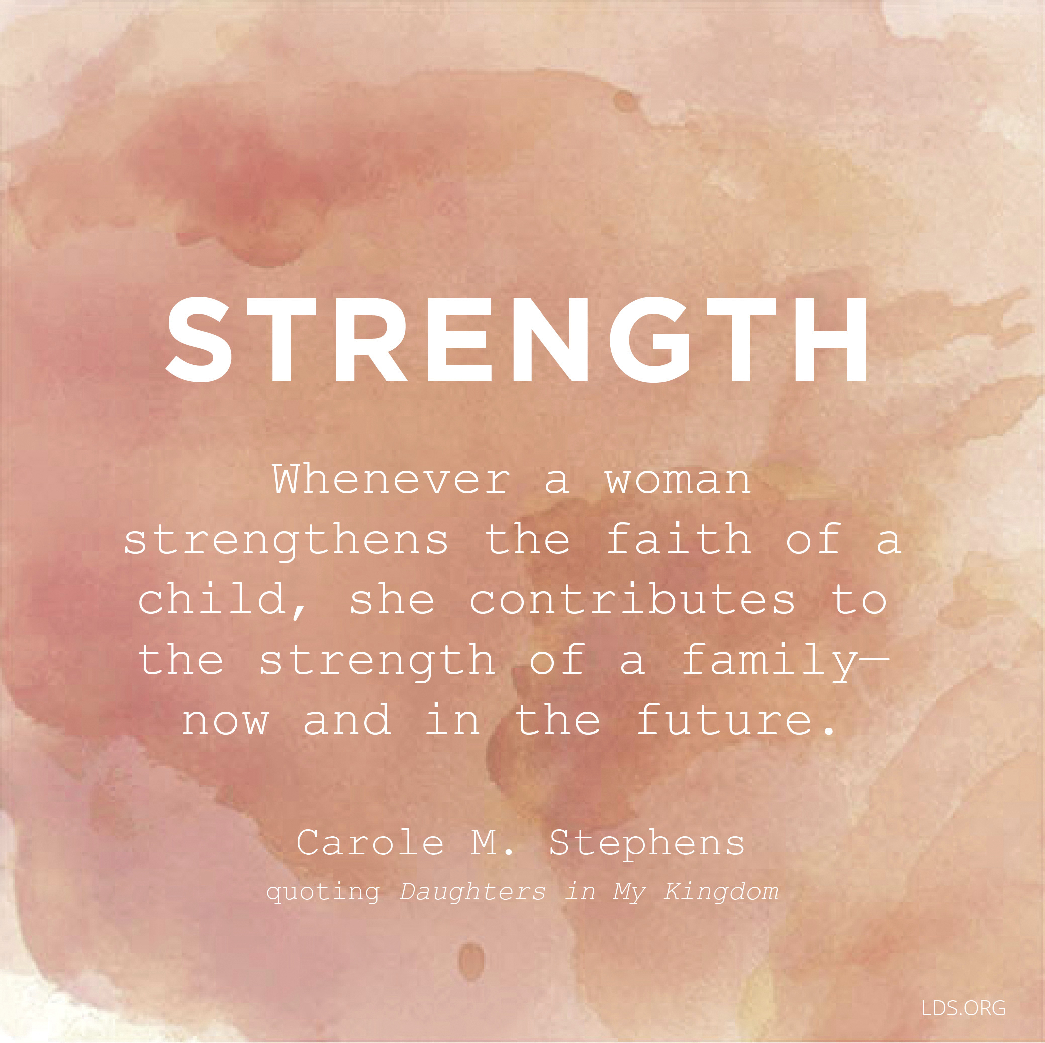 """""""Whenever a woman strengthens the faith of a child, she contributes to the strength of a family—now and in the future.""""—Sister Carole M. Stephens, quoting Daughters in My Kingdom In """"The Family Is of God"""""""