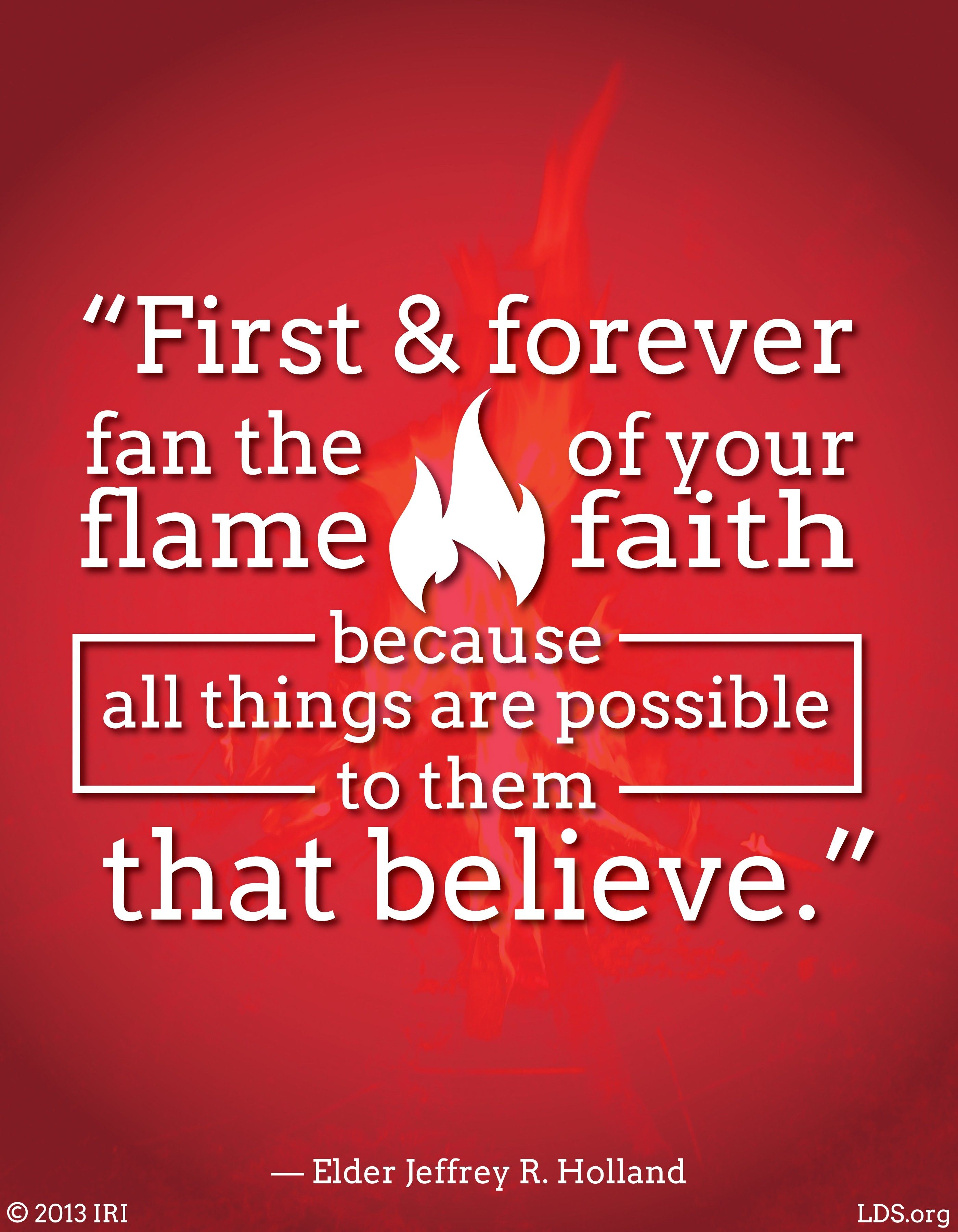 """""""First and forever fan the flame of your faith, because all things are possible to them that believe.""""—Elder Jeffrey R. Holland, """"Lord, I Believe"""""""