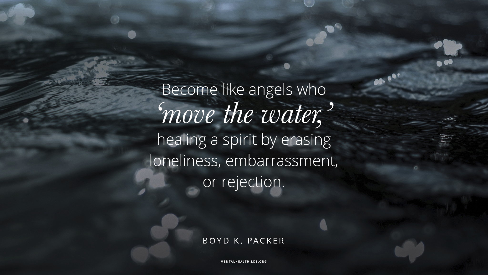 """""""Become like angels who 'move the water,' healing a spirit by erasing loneliness, embarrassment, or rejection.""""—Elder Boyd K. Packer, """"The Moving of the Water"""""""