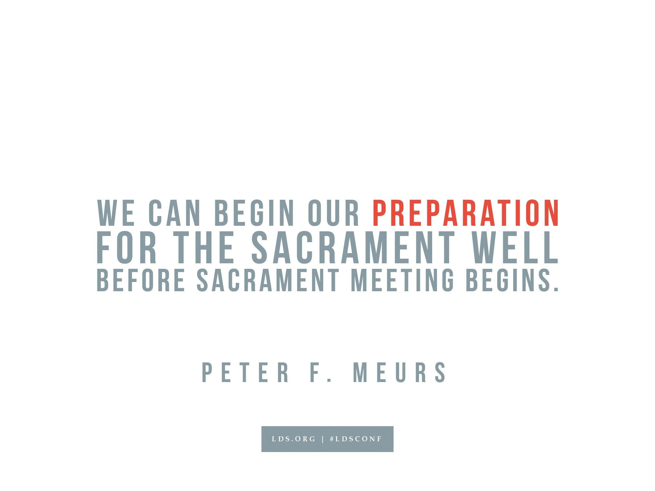 """""""We can begin our preparation for the sacrament well before sacrament meeting begins.""""—Peter F. Meurs, """"The Sacrament Can Help Us Become Holy"""""""