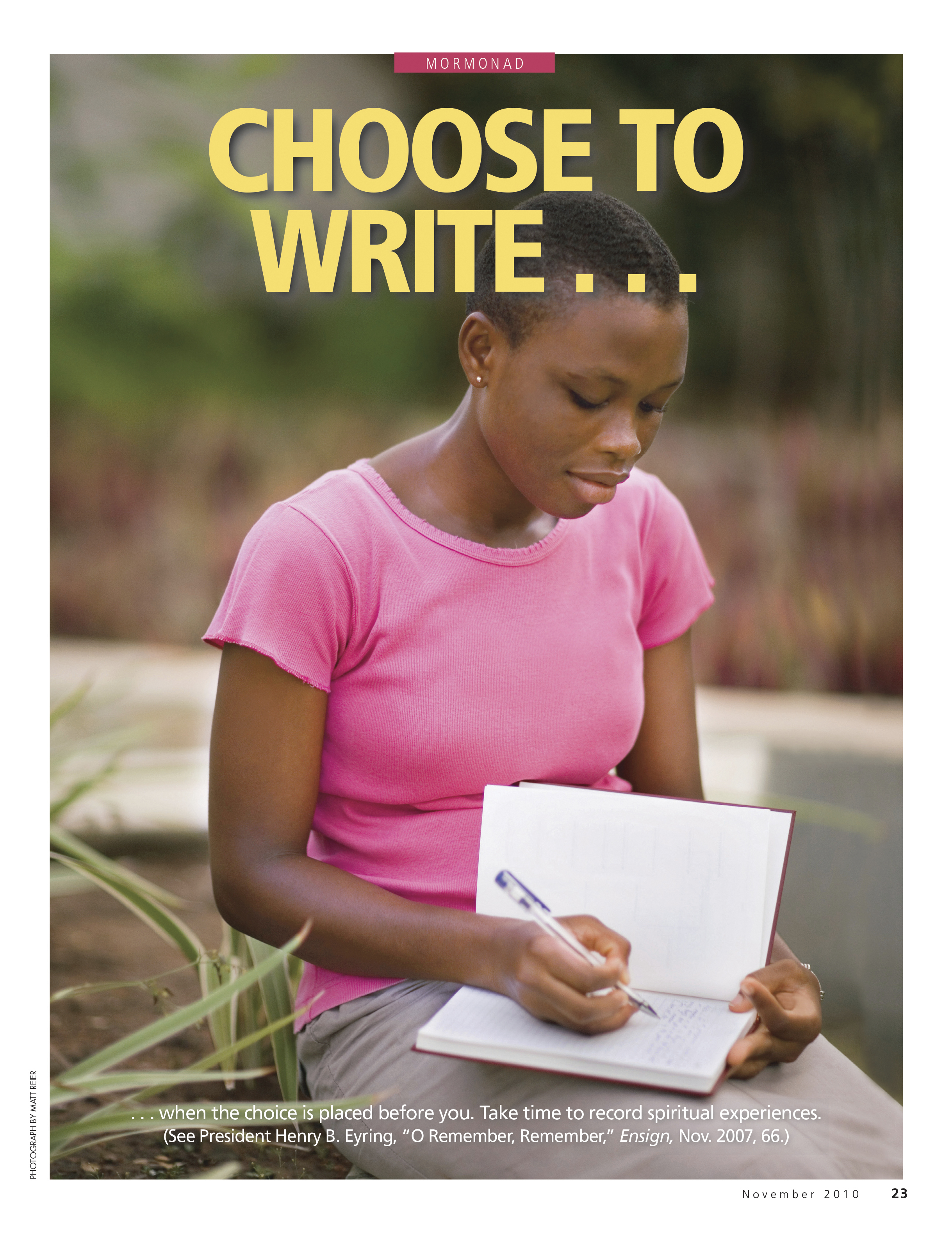 """Choose to Write … when the choice is placed before you. Take time to record spiritual experiences. (See President Henry B. Eyring, """"O Remember, Remember,"""" Ensign, Nov. 2007, 66.) Nov. 2010 © undefined ipCode 1."""
