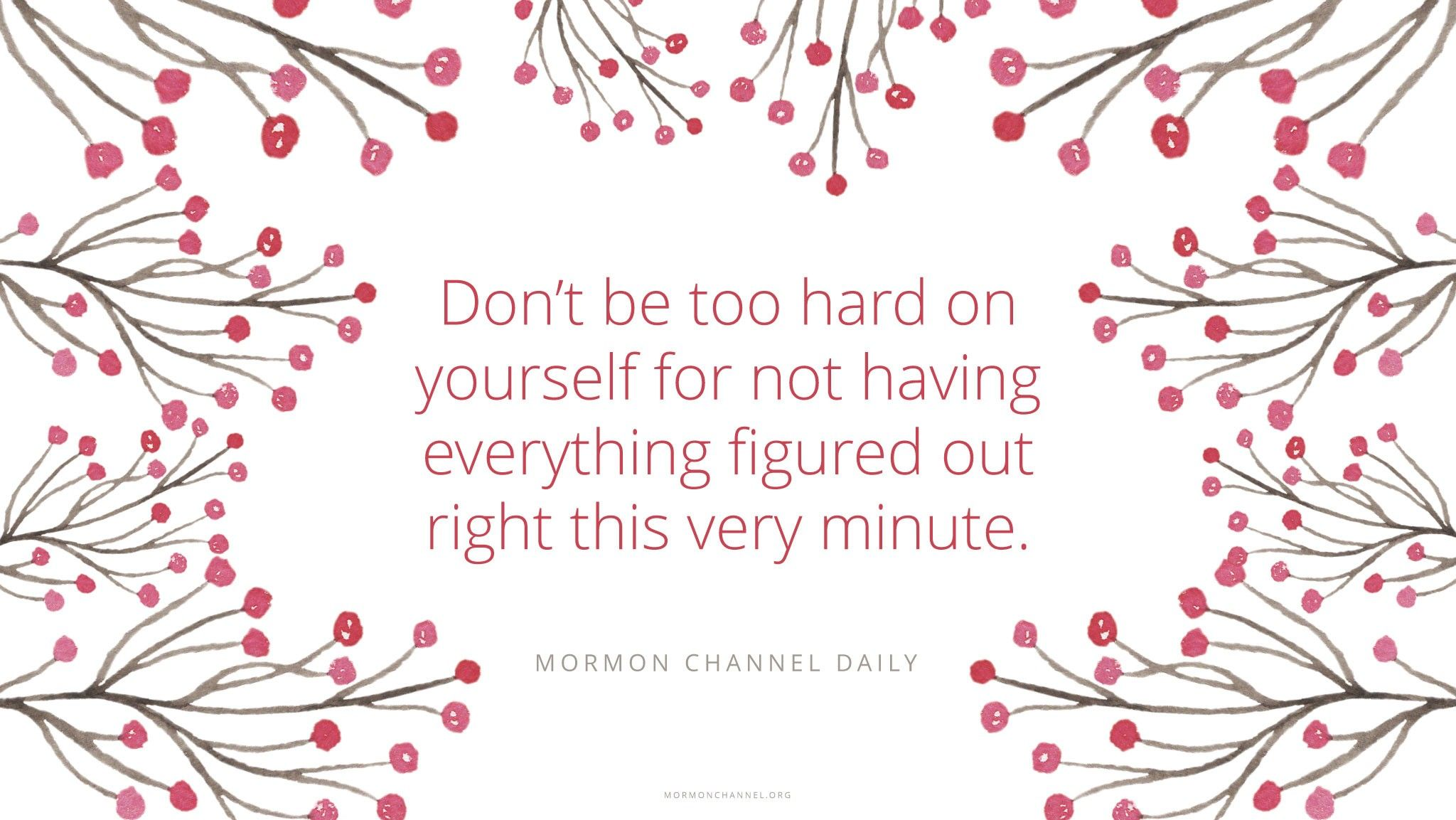 """""""Don't be too hard on yourself for not having everything figured out right this very minute.""""—Mormon Channel Daily"""