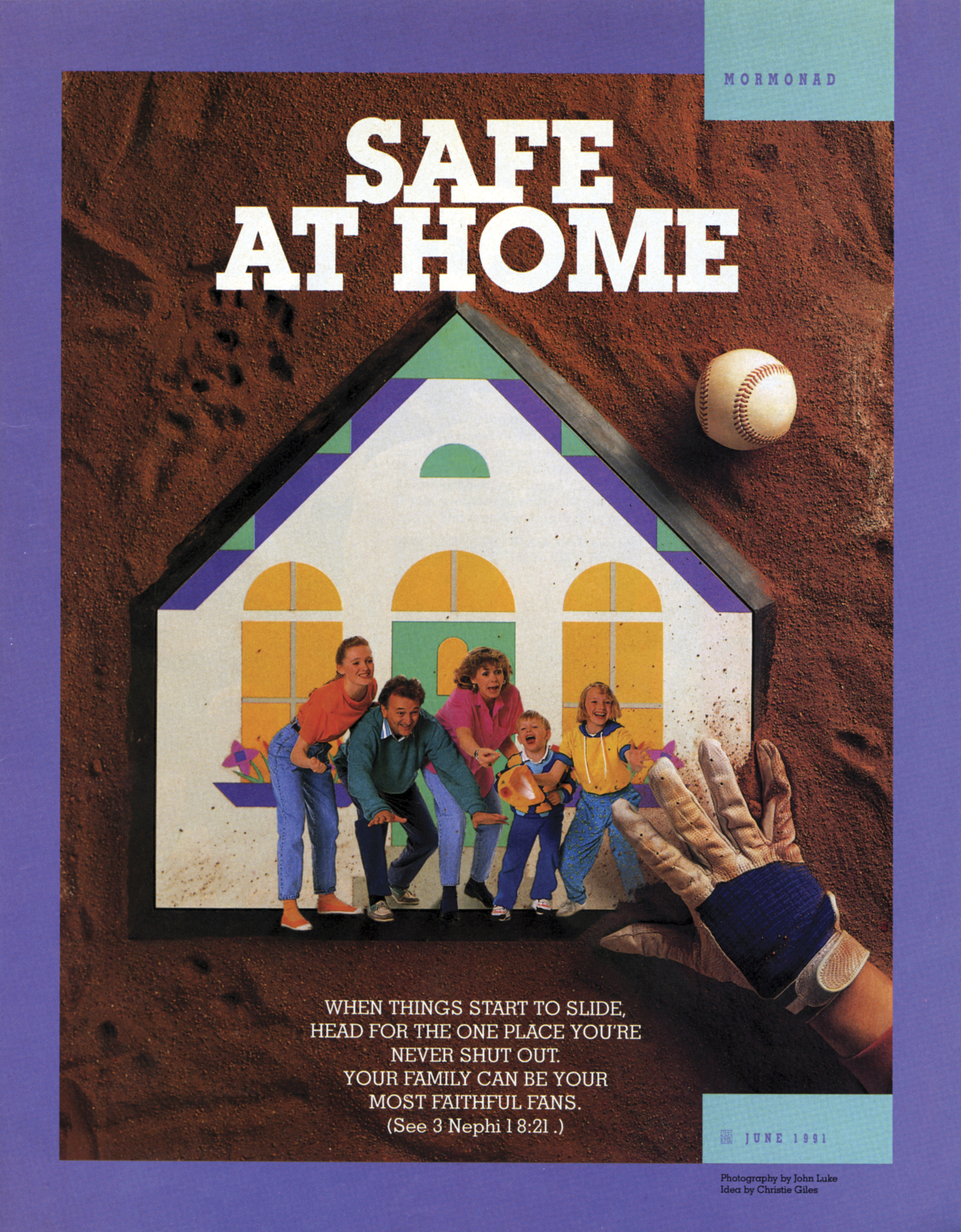 Safe at Home. When things start to slide, head for the one place you're never shut out. Your family can be your most faithful fans. (See 3 Nephi 18:21.) June 1991 © undefined ipCode 1.