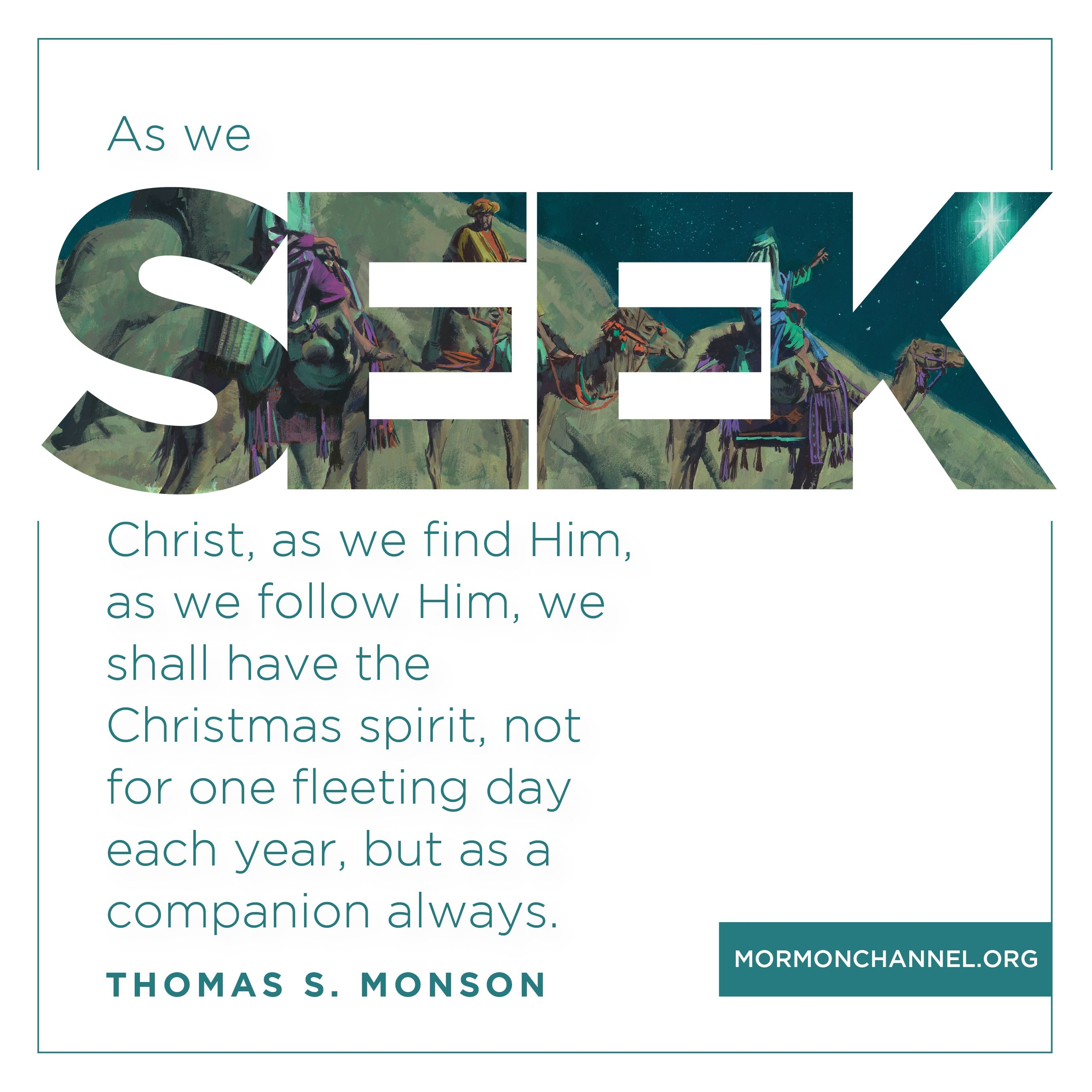 """""""As we seek Christ, as we find Him, as we follow Him, we shall have the Christmas spirit, not for one fleeting day each year, but as a companion always.""""—President Thomas S. Monson, """"In the Search of the Christmas Spirit"""""""