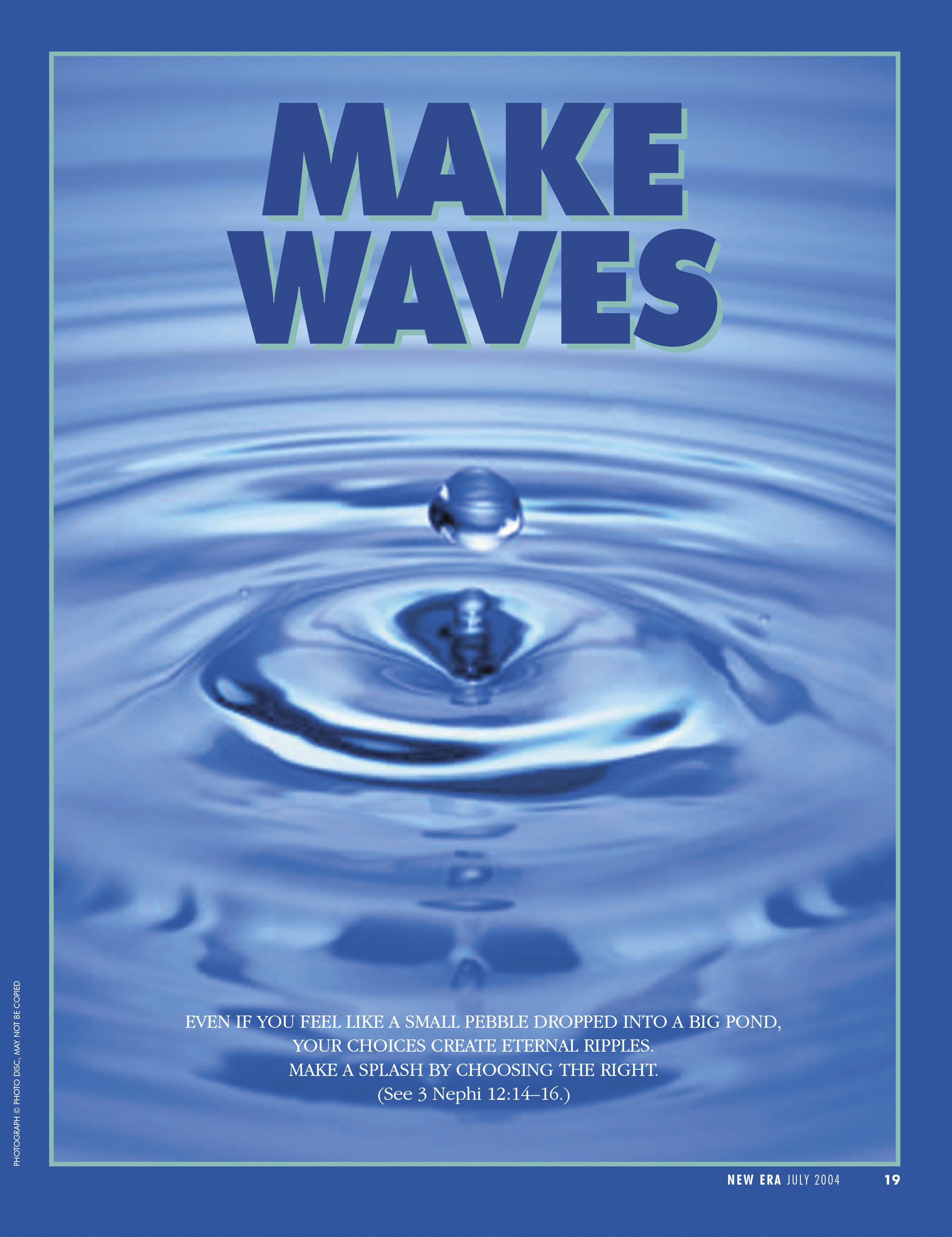 Make Waves. Even if you feel like a small pebble dropped into a big pond, your choices create eternal ripples. Make a splash by choosing the right. (See 3 Nephi 12:14–16.) July 2004 © undefined ipCode 1.