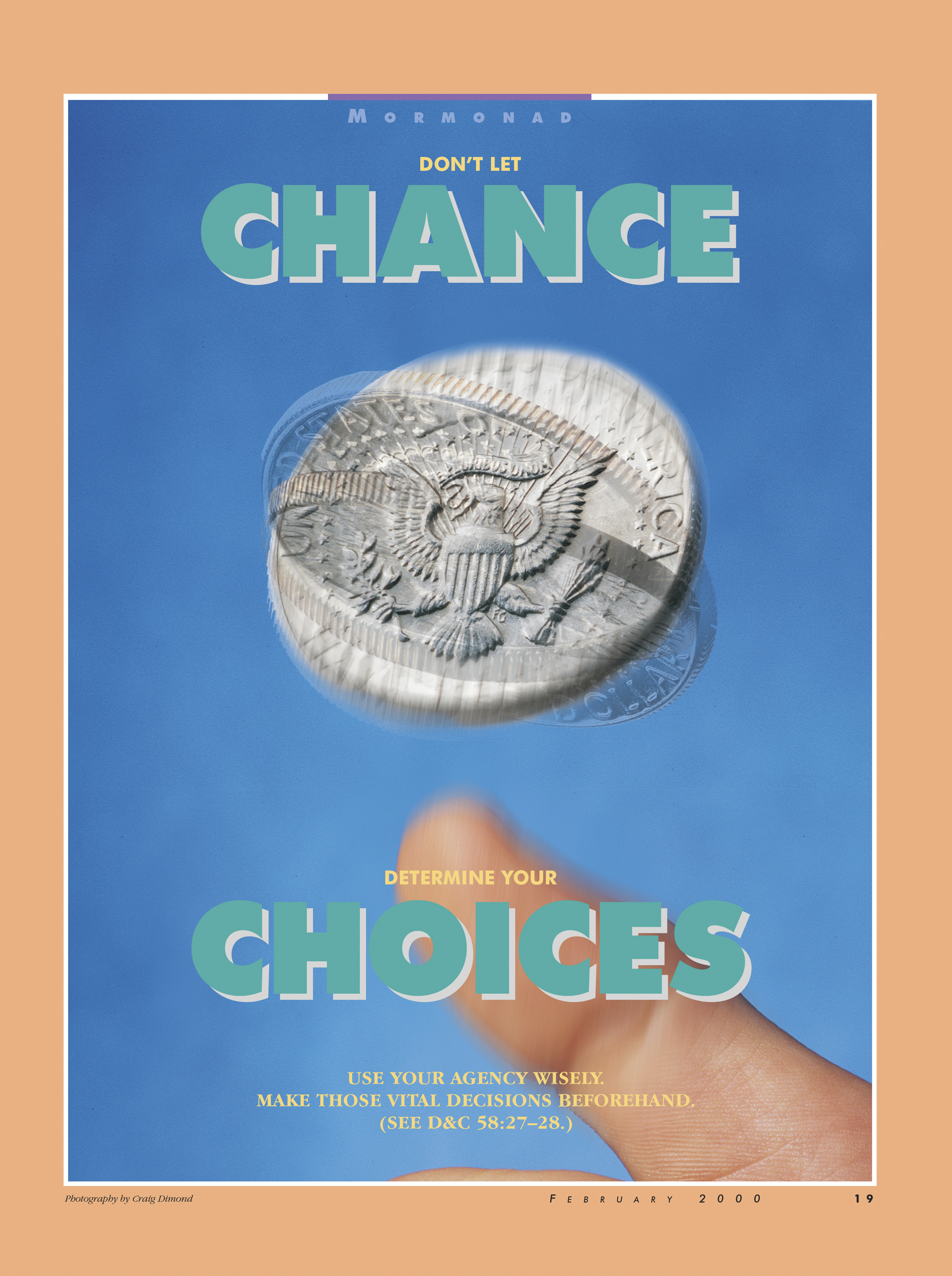Don't Let Chance Determine Your Choices. Use your agency wisely. Make those vital decisions beforehand. (See D&C 58:27–28.) Feb. 2000 © undefined ipCode 1.