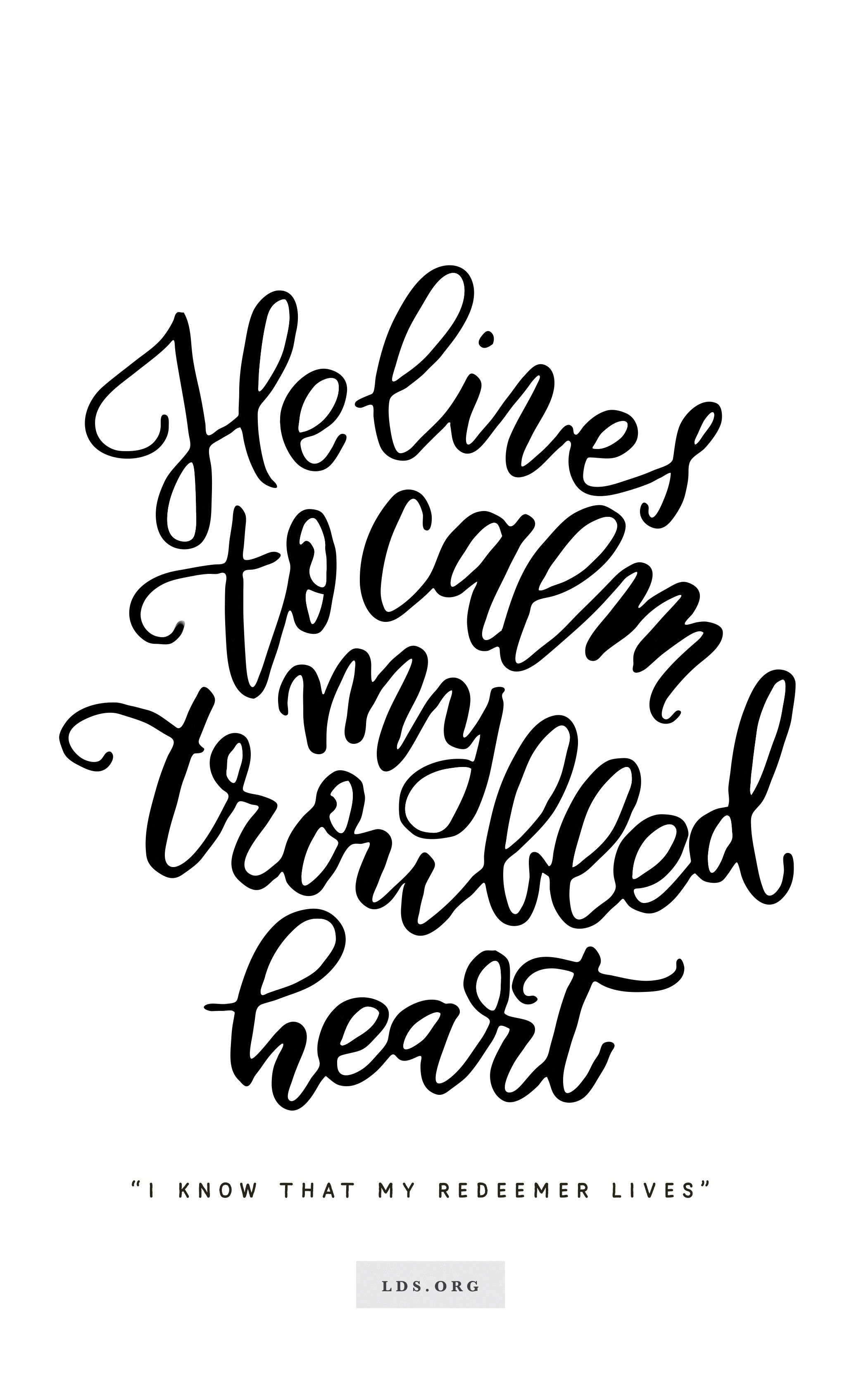 """""""He lives to calm my troubled heart.""""—""""I Know That My Redeemer Lives."""" Created by Jenae Nelson."""