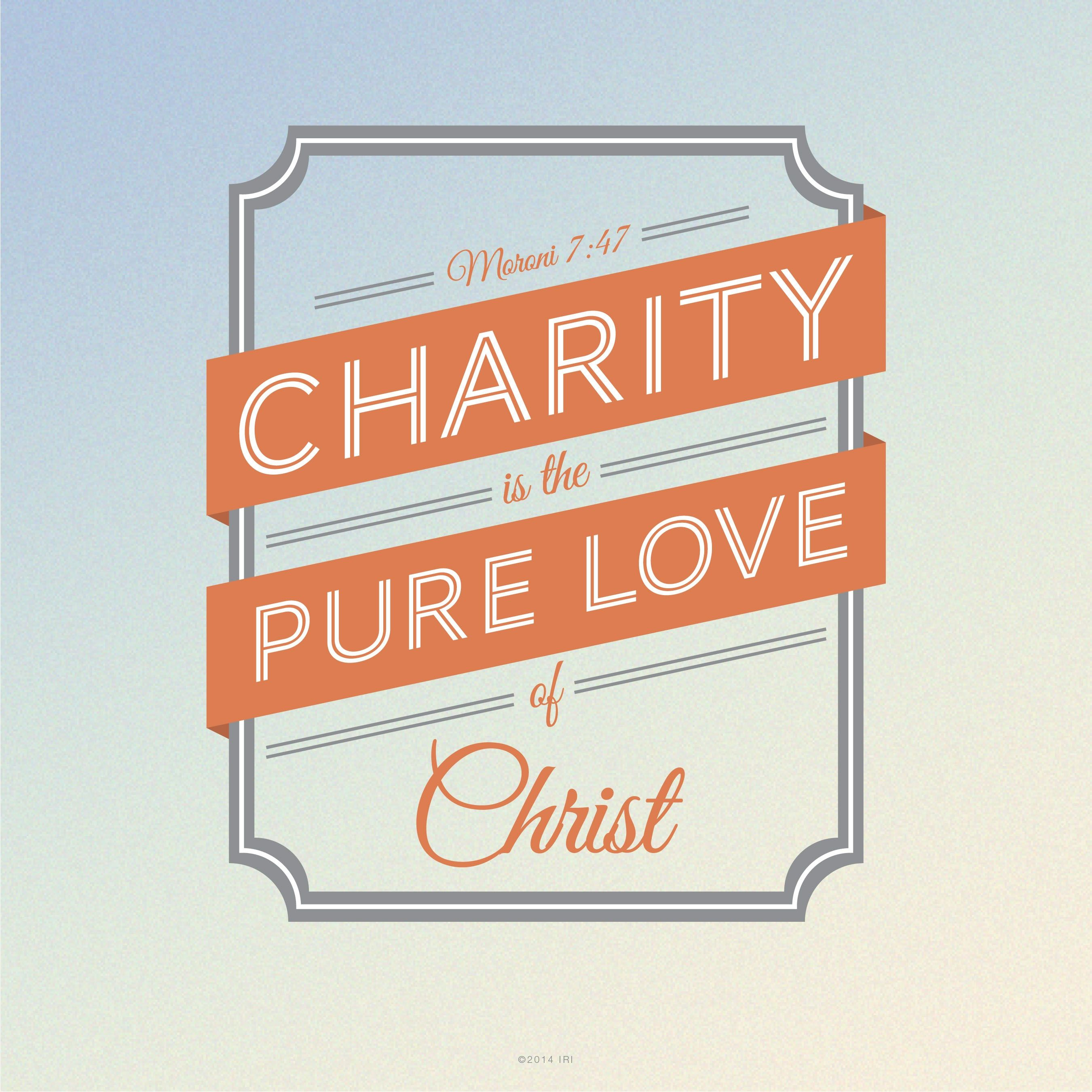 """""""Charity is the pure love of Christ.""""—Moroni 7:47."""