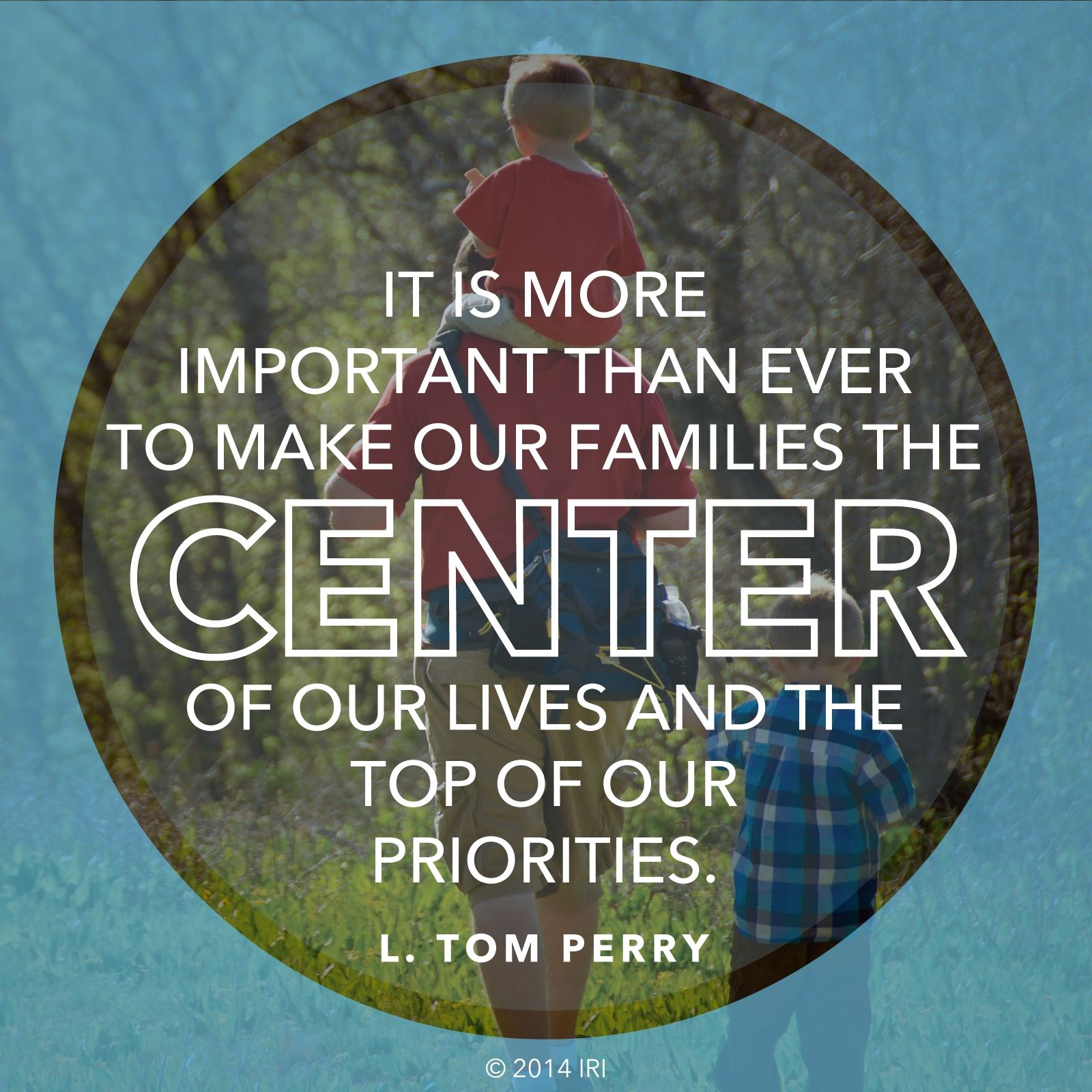 """""""It is more important than ever to make our families the center of our lives and the top of our priorities.""""—Elder L. Tom Perry, """"The Importance of the Family"""""""