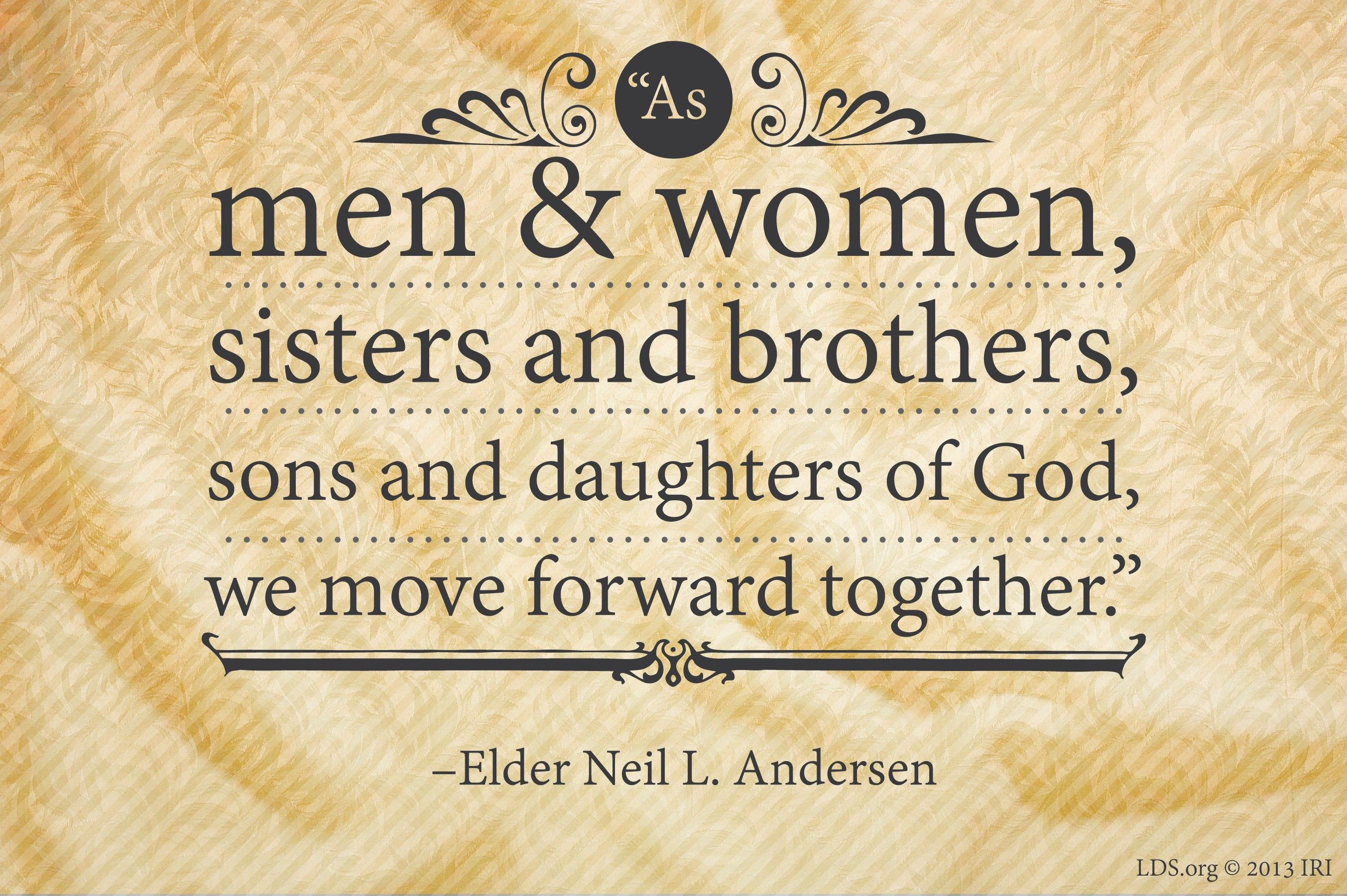 """""""As men and women, sisters and brothers, sons and daughters of God, we move forward together.""""—Elder Neil L. Andersen, """"Power in the Priesthood"""""""