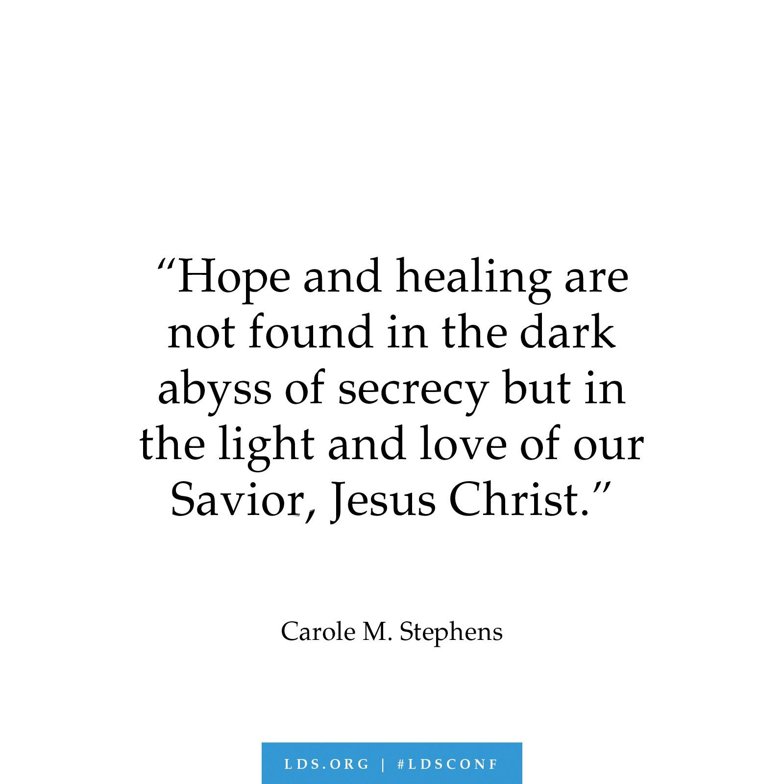 """""""Hope and healing are not found in the dark abyss of secrecy but in the light and love of our Savior, Jesus Christ.""""—Carole M. Stephens, """"The Master Healer"""""""