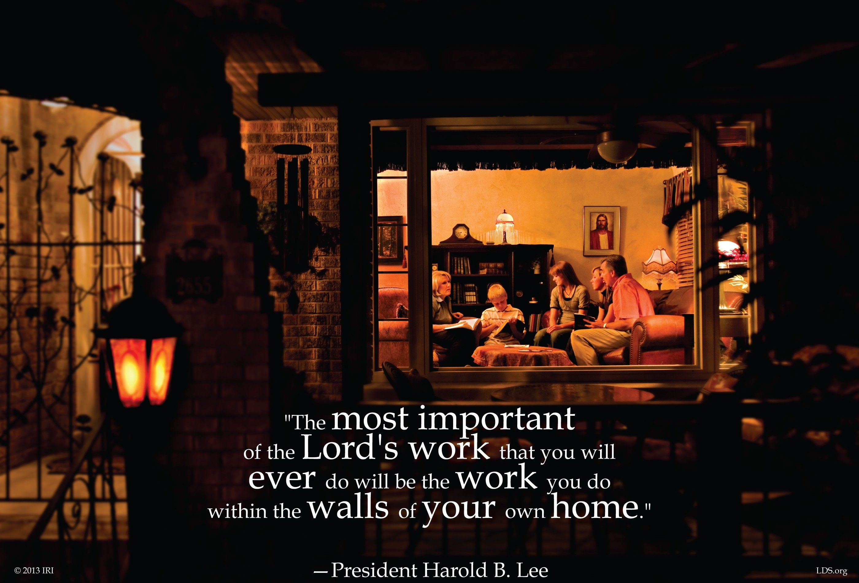 """The most important of the Lord's work that you will ever do will be the work you do within the walls of your own home.""—President Harold B. Lee, Teachings of Presidents of the Church: Harold B. Lee (2000), 134"