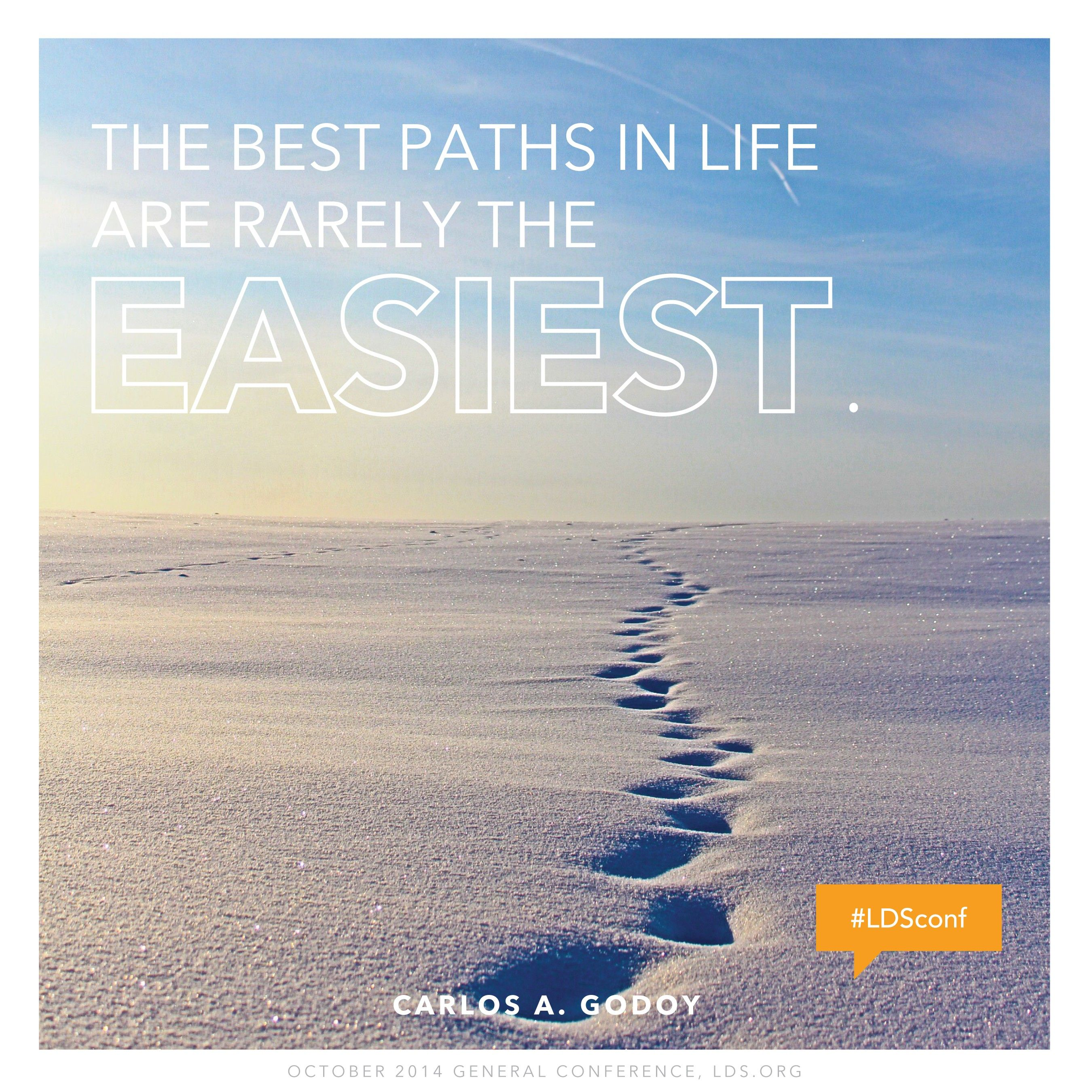 """""""The best paths in life are rarely the easiest.""""—Elder Carlos A. Godoy, """"The Lord Has a Plan for Us!"""""""