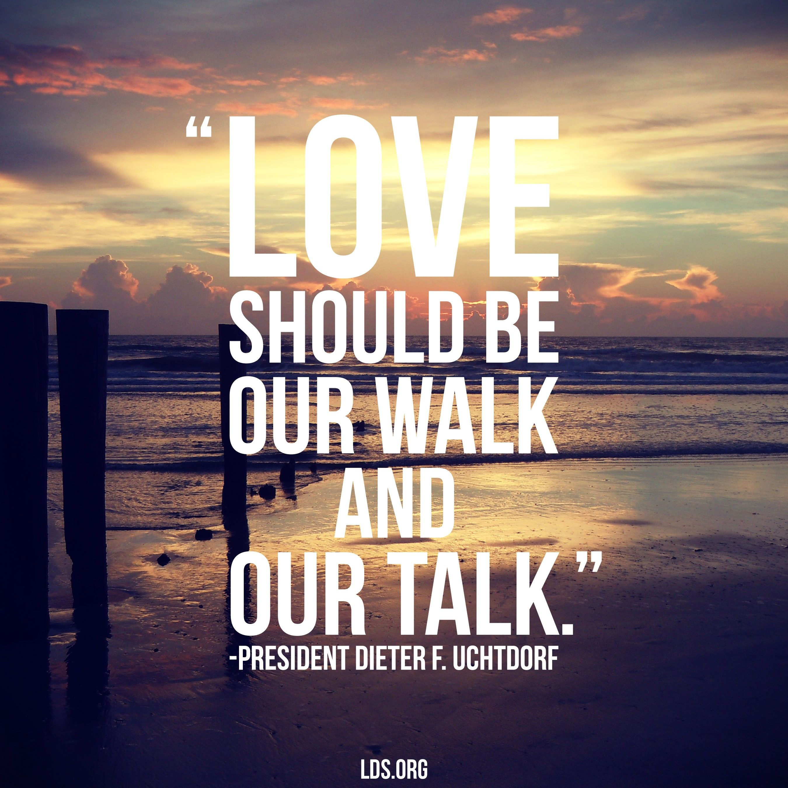 """""""Love should be our walk and our talk.""""—President Dieter F. Uchtdorf, """"The Love of God"""""""