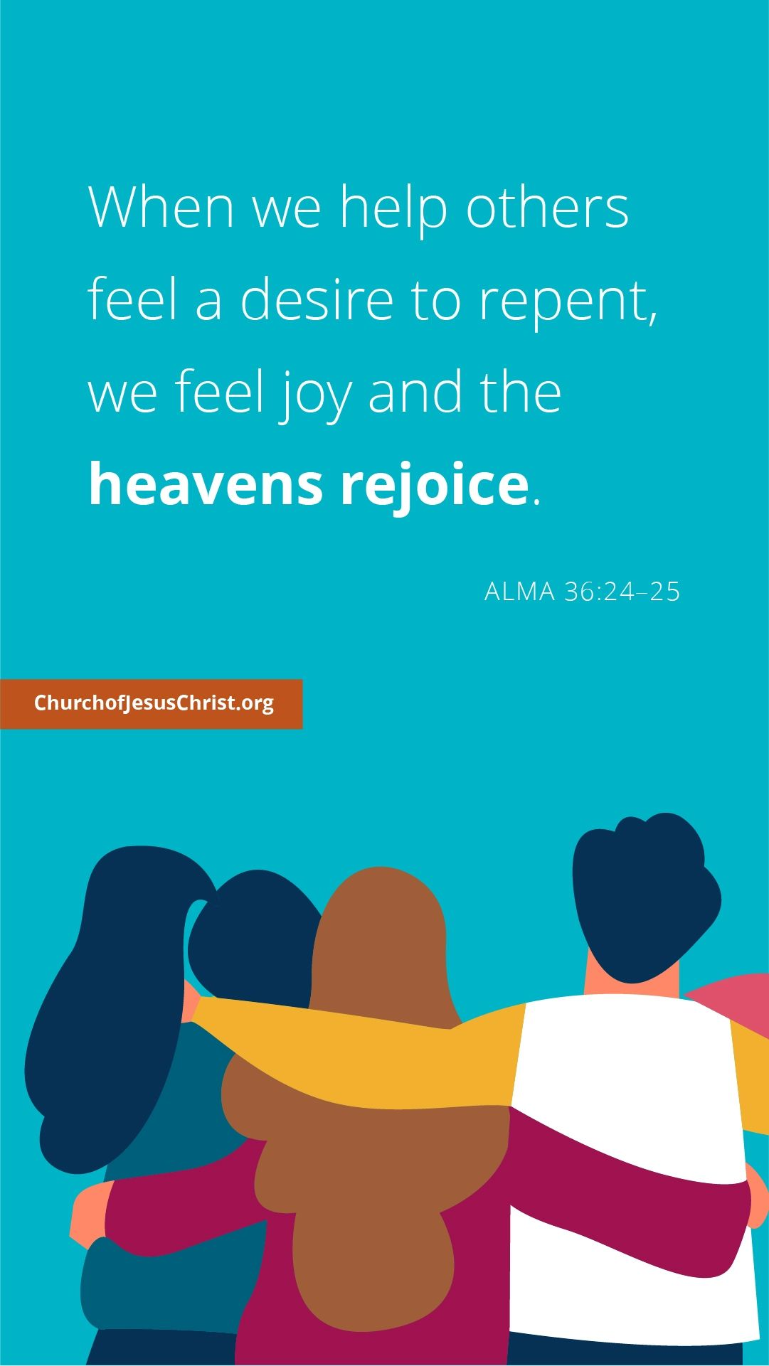When we help others feel a desire to repent, we feel joy and the heavens rejoice. — See Alma 36: 24–25