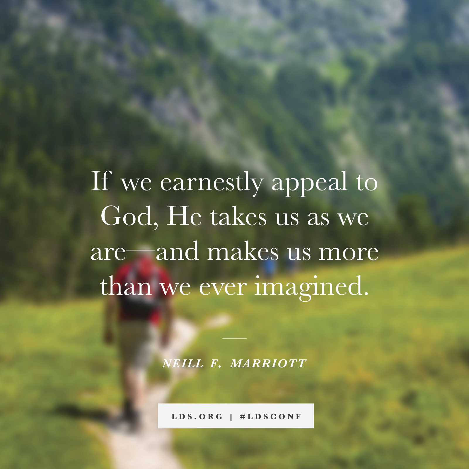 """""""If we earnestly appeal to God, He takes us as we are—and makes us more than we ever imagined."""" —Neill F. Marriott, """"Yielding Our Hearts to God"""""""