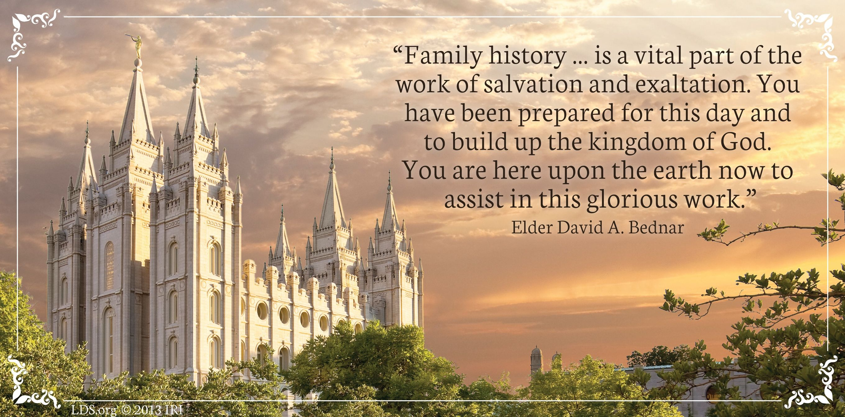 """Family history … is a vital part of the work of salvation and exaltation. You have been prepared for this day and to build up the kingdom of God. You are here upon the earth now to assist in this glorious work.""—Elder David A. Bednar, ""The Hearts of the Children Shall Turn"""