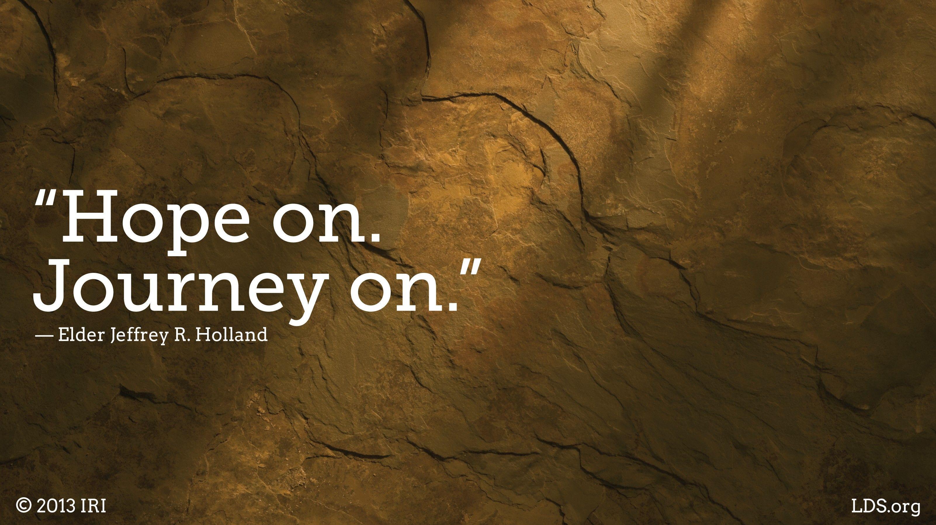 """Hope on. Journey on.""—Elder Jeffrey R. Holland, ""Lord, I Believe"""