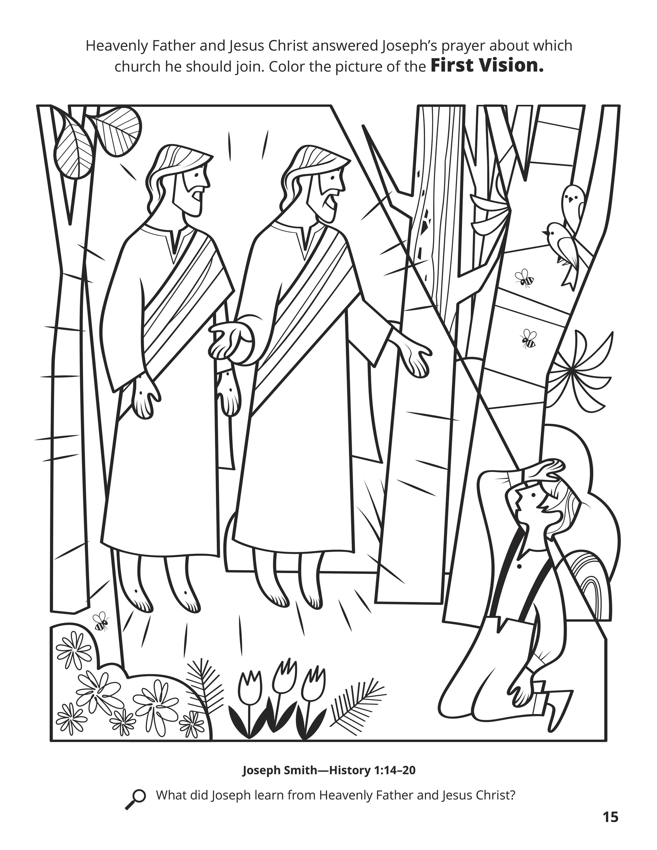 Heavenly Father and Jesus Christ answered Joseph's prayer about which church he should join. Color the picture of the First Vision. Location in the Scriptures: Joseph Smith—History 1:14–20. Search the Scriptures: What did Joseph learn from Heavenly Father and Jesus Christ?