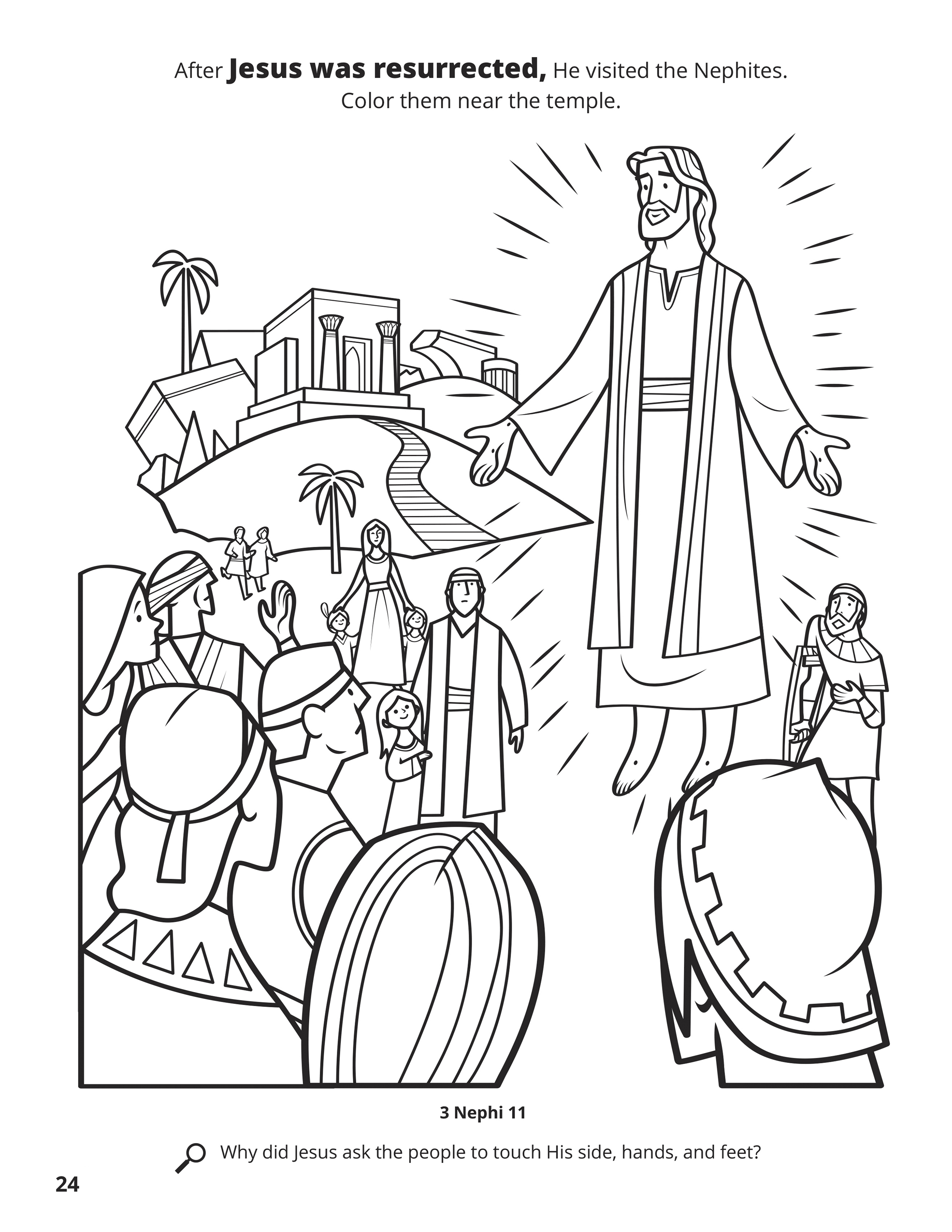 After Jesus was resurrected, He visited the Nephites. Color them near the temple. Location in the Scriptures: 3 Nephi 11. Search the Scriptures: Why did Jesus ask the people to touch His side, hands, and feet?