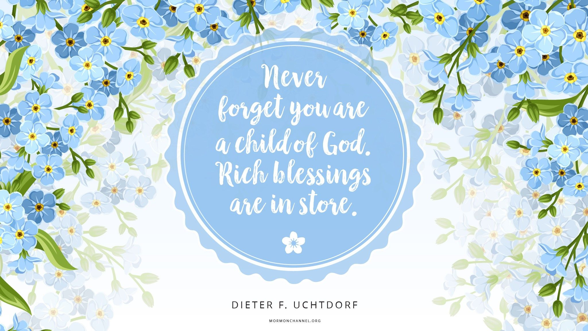 """Never forget you are a child of God; rich blessings are in store.""—President Dieter F. Uchtdorf, ""Three Sisters"""