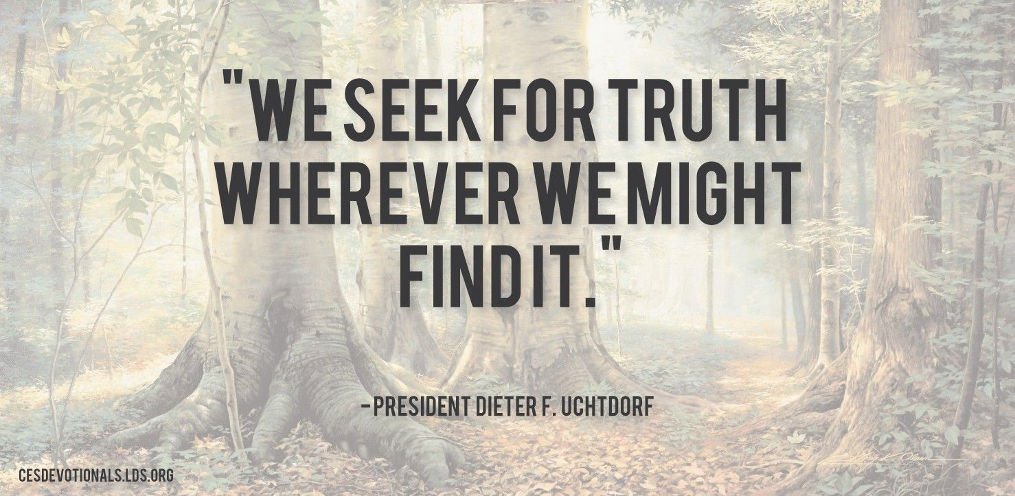 """""""We seek for truth wherever we might find it.""""—President Dieter F. Uchtdorf, """"What Is Truth?"""""""