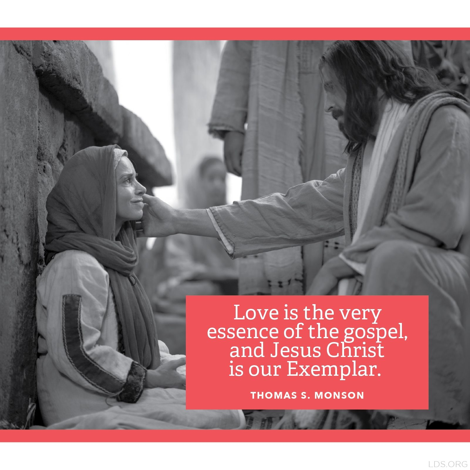 """""""Love is the very essence of the gospel, and Jesus Christ is our Exemplar.""""—President Thomas S. Monson, """"Love—the Essence of the Gospel."""""""